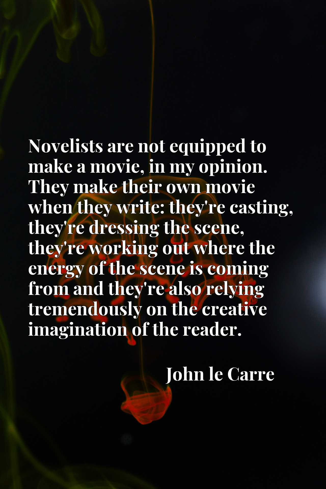 Novelists are not equipped to make a movie, in my opinion. They make their own movie when they write: they're casting, they're dressing the scene, they're working out where the energy of the scene is coming from and they're also relying tremendously on the creative imagination of the reader.