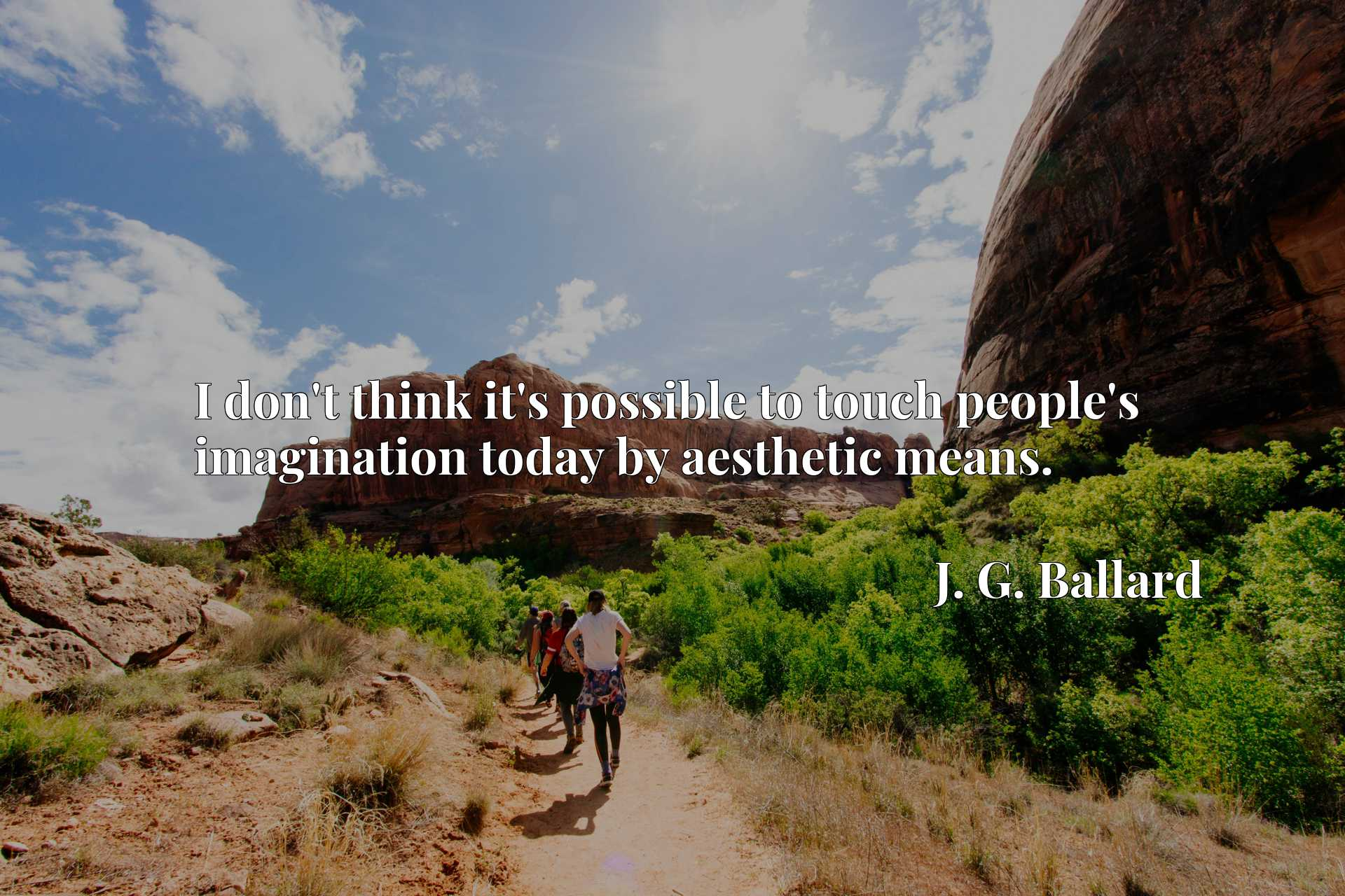 Quote Picture :I don't think it's possible to touch people's imagination today by aesthetic means.