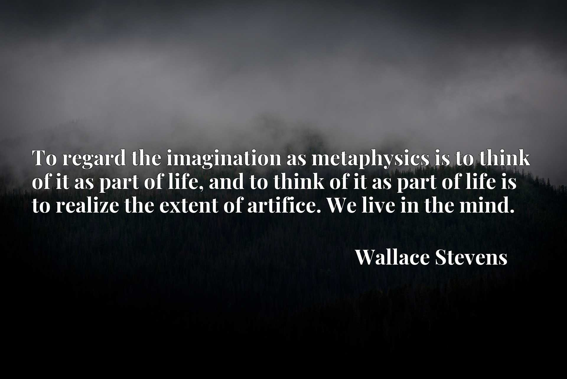 Quote Picture :To regard the imagination as metaphysics is to think of it as part of life, and to think of it as part of life is to realize the extent of artifice. We live in the mind.