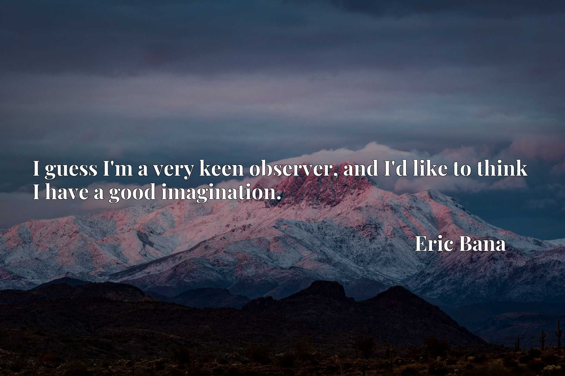 Quote Picture :I guess I'm a very keen observer, and I'd like to think I have a good imagination.