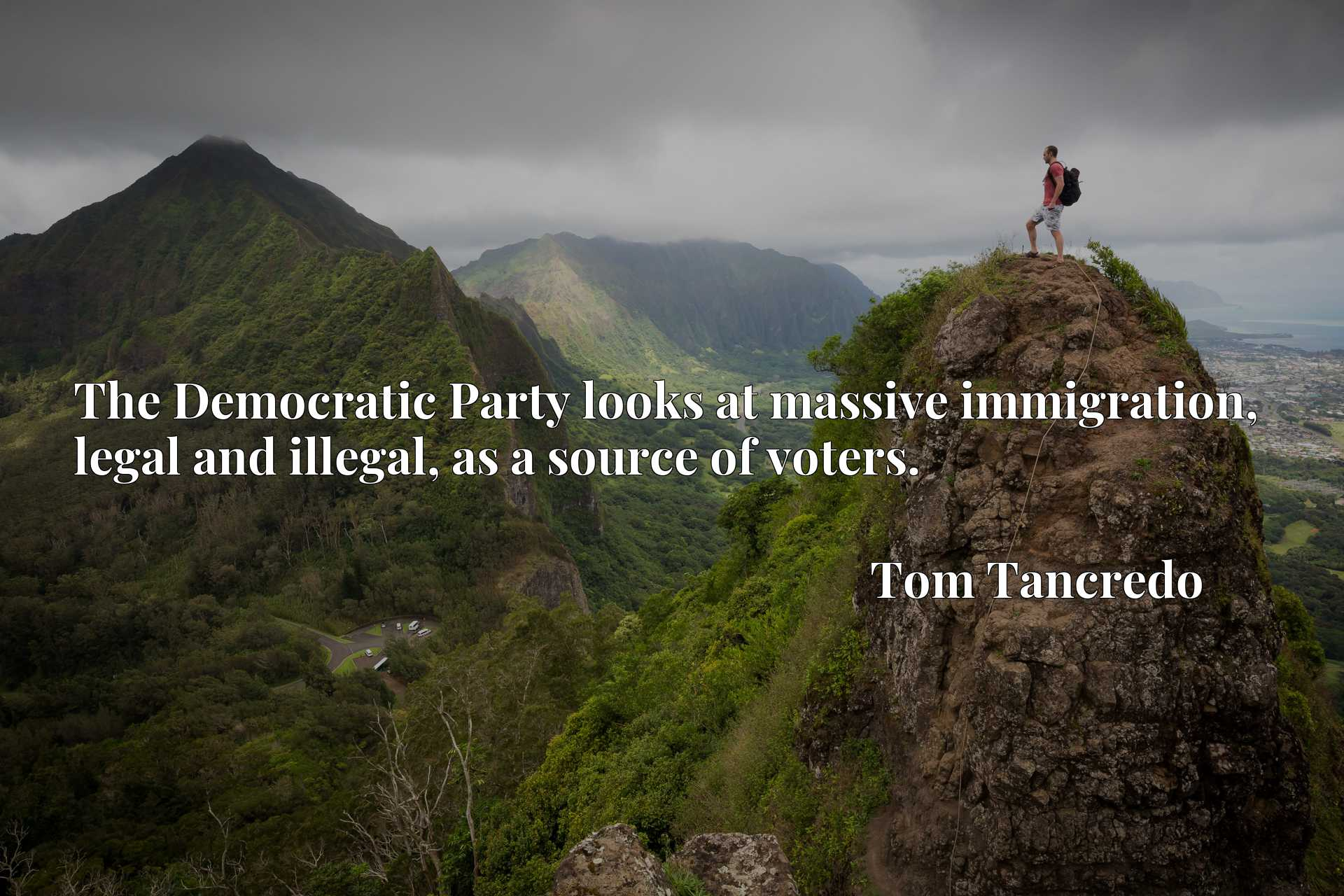 Quote Picture :The Democratic Party looks at massive immigration, legal and illegal, as a source of voters.