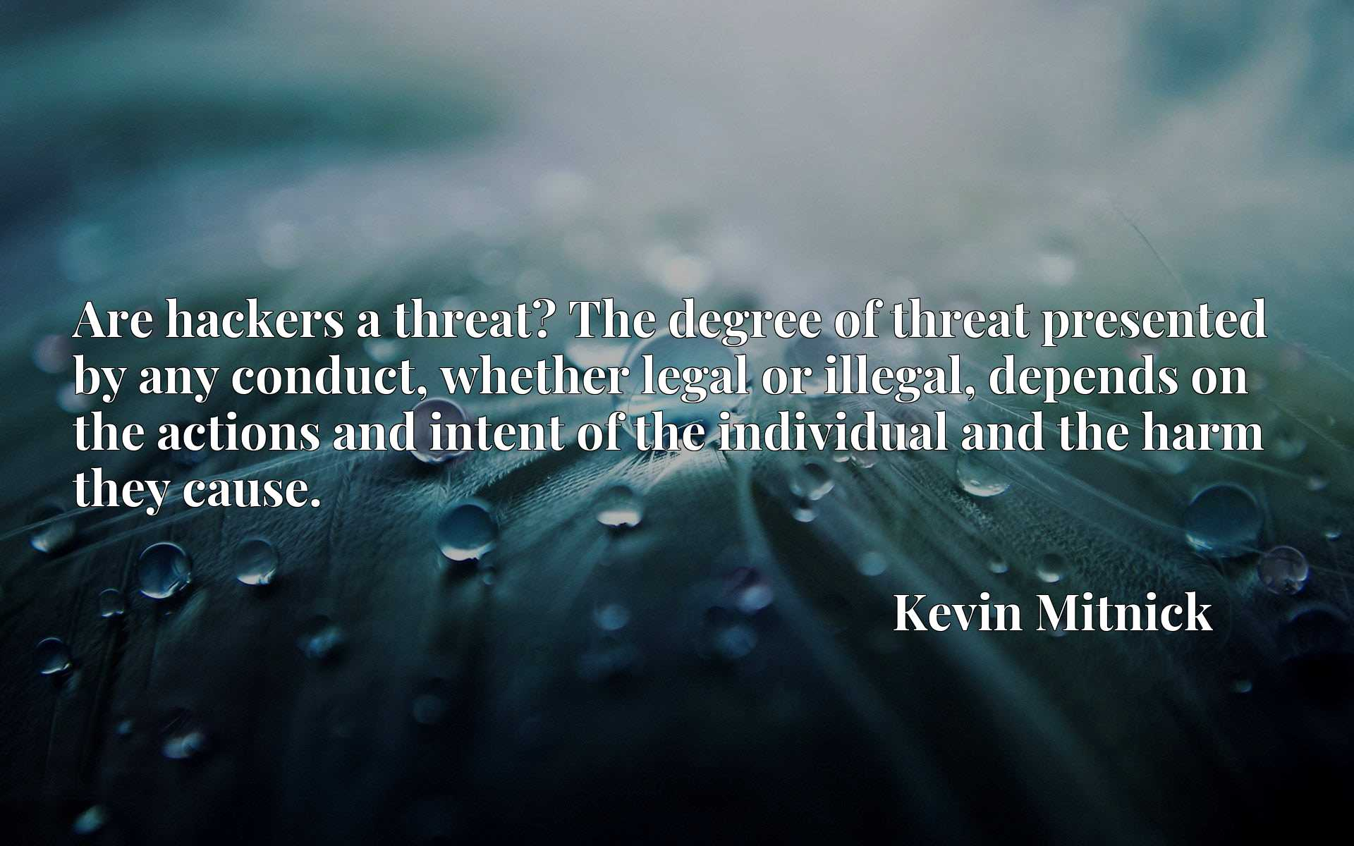 Quote Picture :Are hackers a threat? The degree of threat presented by any conduct, whether legal or illegal, depends on the actions and intent of the individual and the harm they cause.