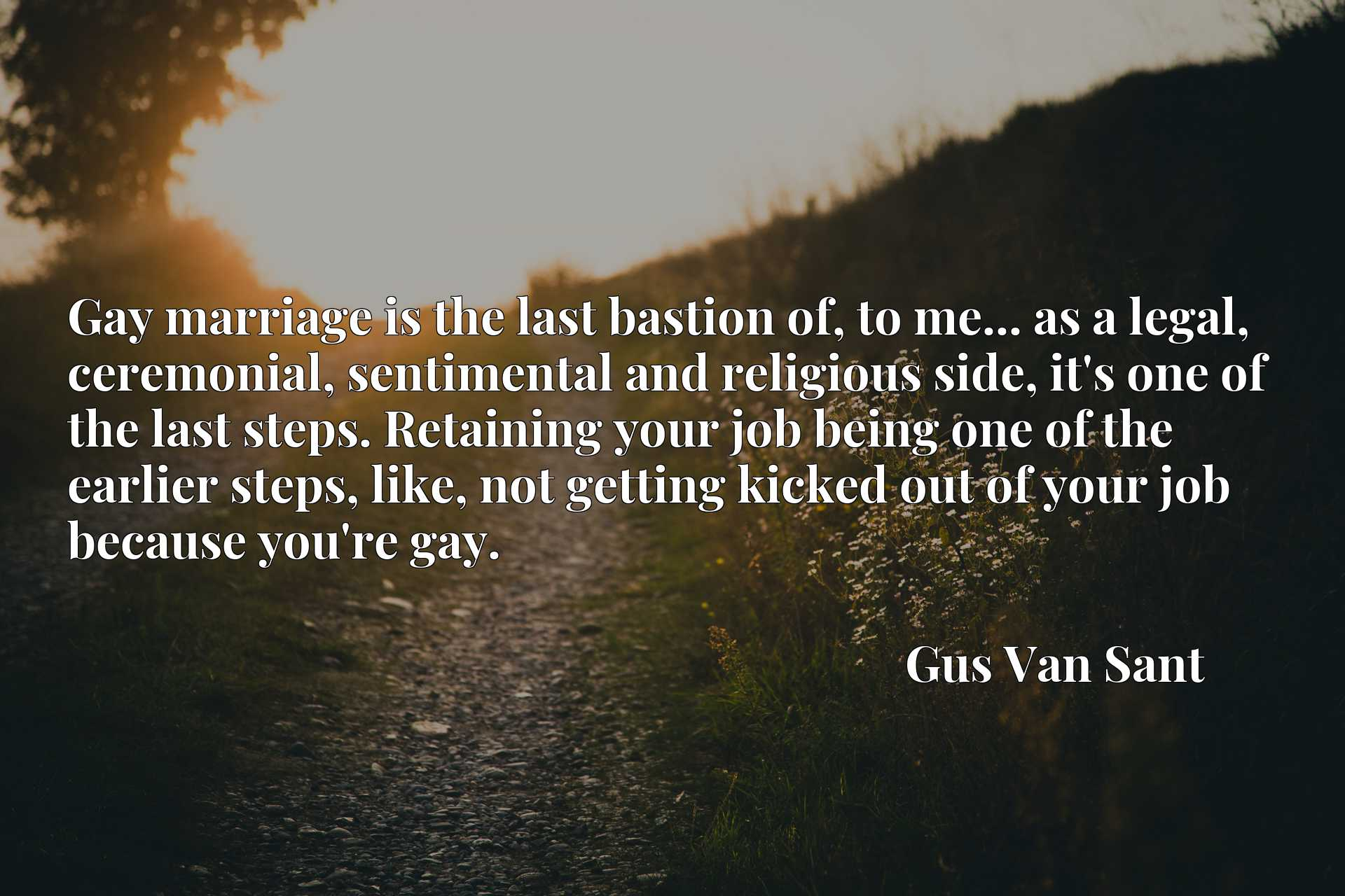 Quote Picture :Gay marriage is the last bastion of, to me... as a legal, ceremonial, sentimental and religious side, it's one of the last steps. Retaining your job being one of the earlier steps, like, not getting kicked out of your job because you're gay.