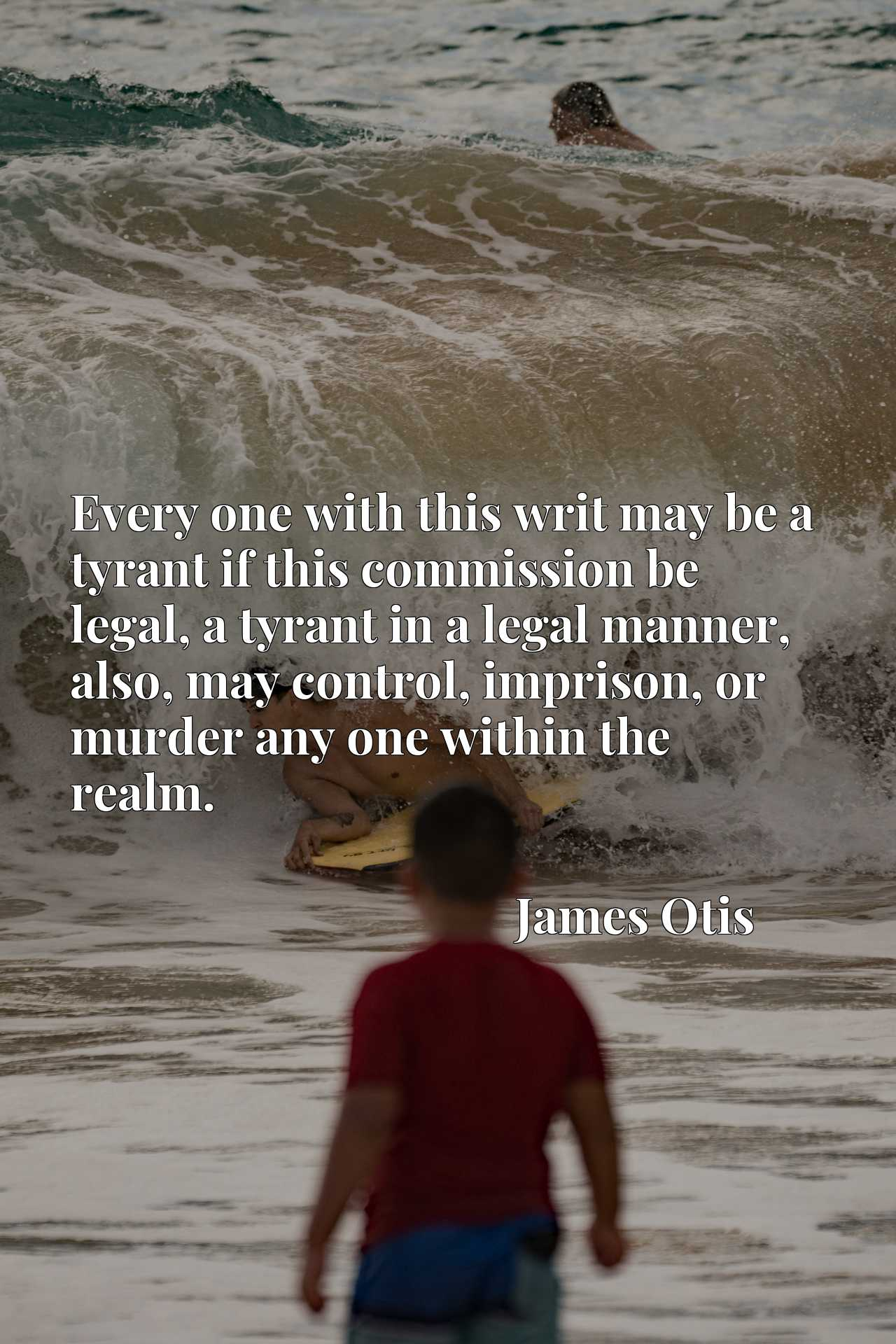 Quote Picture :Every one with this writ may be a tyrant if this commission be legal, a tyrant in a legal manner, also, may control, imprison, or murder any one within the realm.