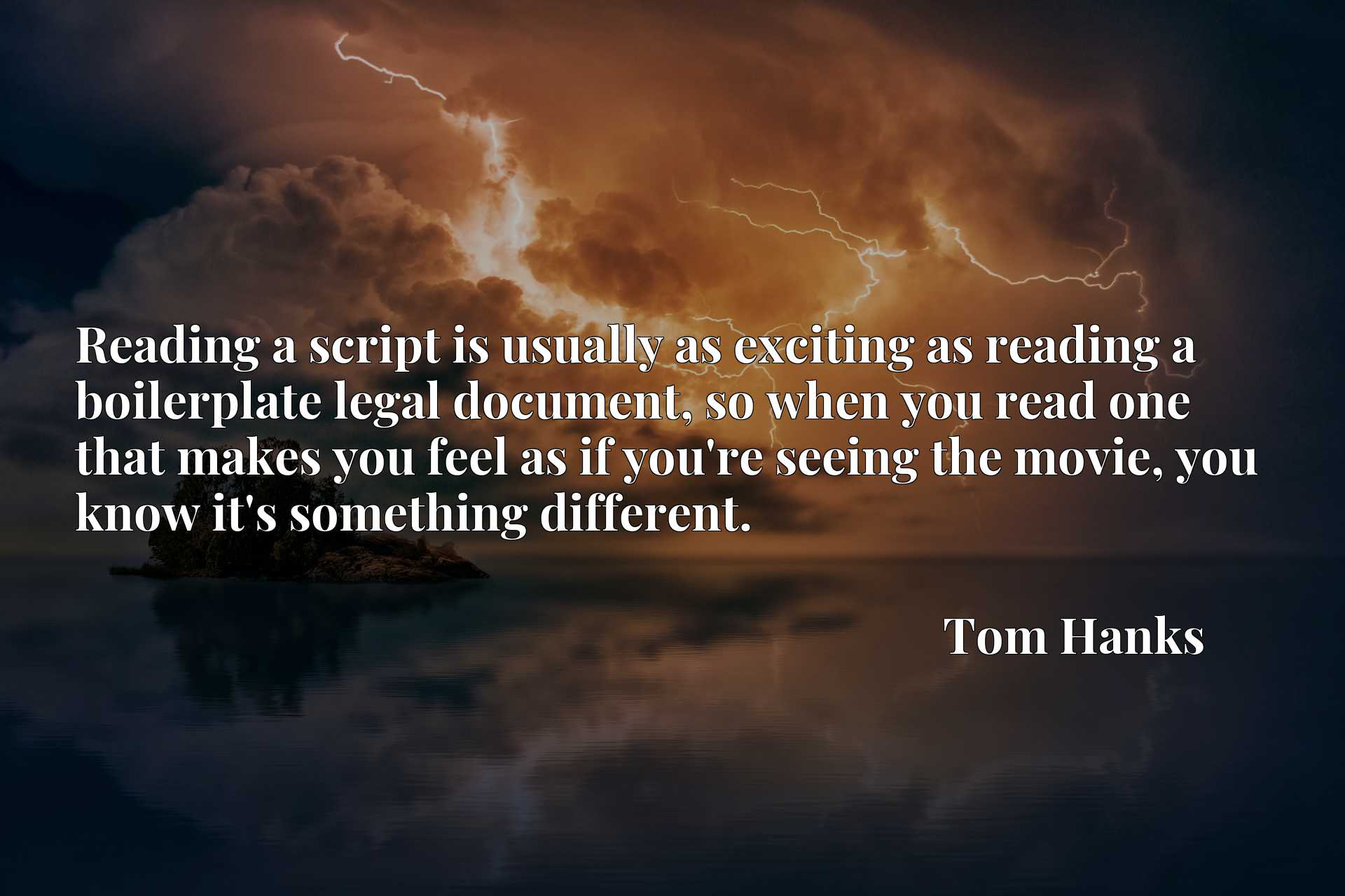 Quote Picture :Reading a script is usually as exciting as reading a boilerplate legal document, so when you read one that makes you feel as if you're seeing the movie, you know it's something different.