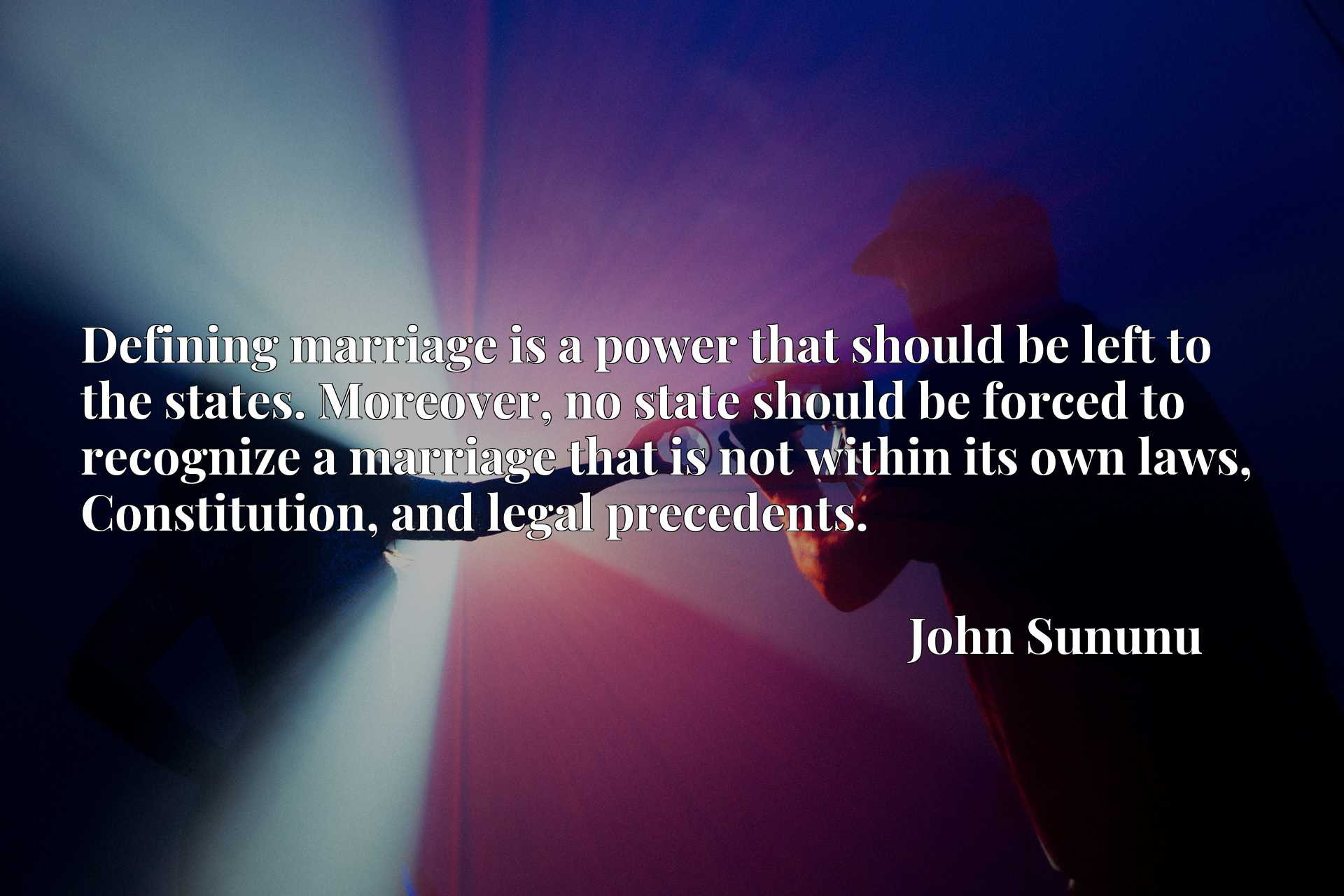 Quote Picture :Defining marriage is a power that should be left to the states. Moreover, no state should be forced to recognize a marriage that is not within its own laws, Constitution, and legal precedents.