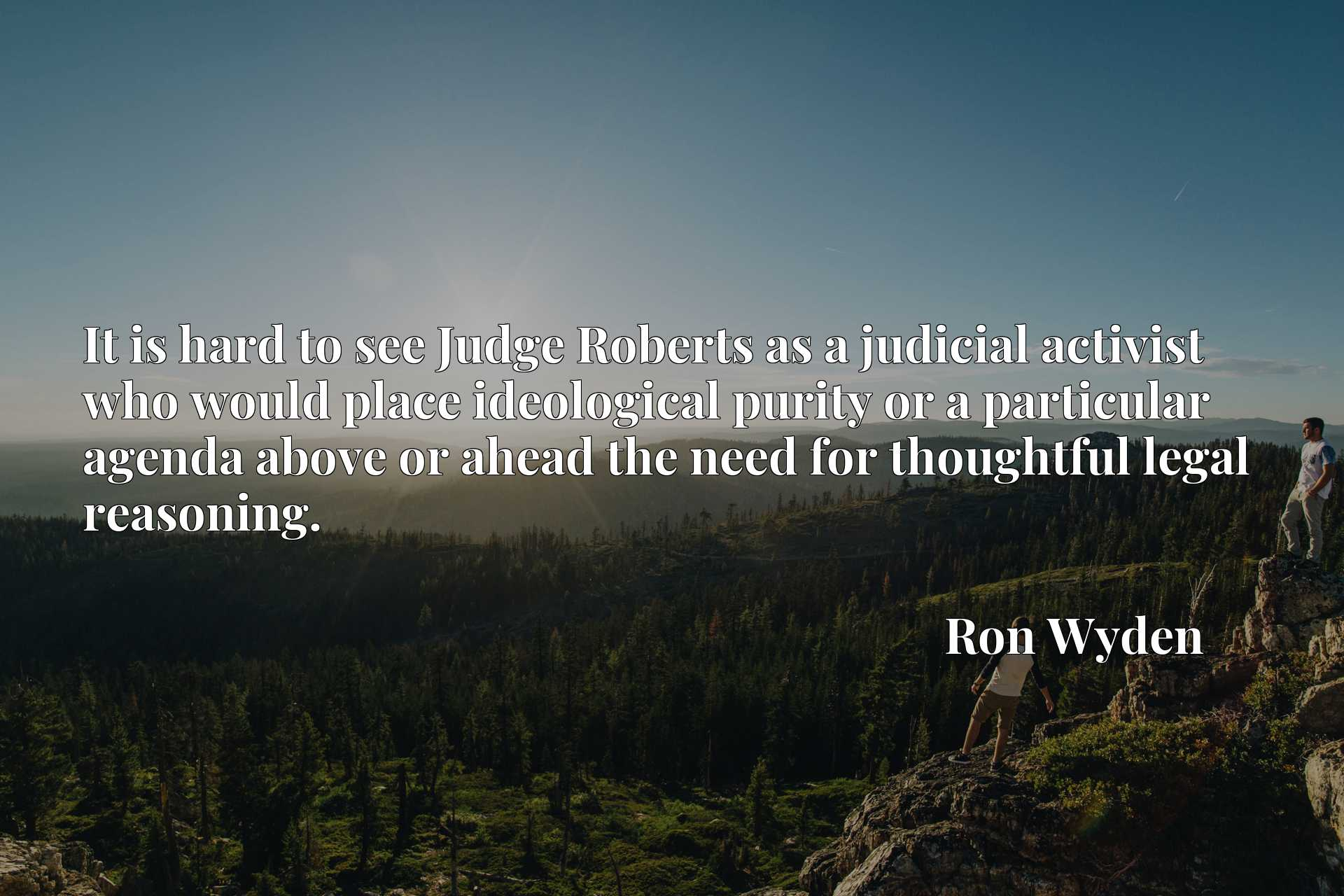 Quote Picture :It is hard to see Judge Roberts as a judicial activist who would place ideological purity or a particular agenda above or ahead the need for thoughtful legal reasoning.