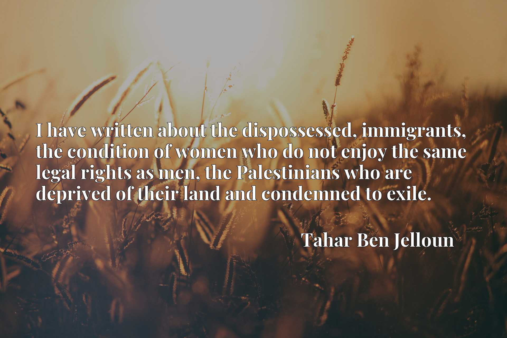 Quote Picture :I have written about the dispossessed, immigrants, the condition of women who do not enjoy the same legal rights as men, the Palestinians who are deprived of their land and condemned to exile.