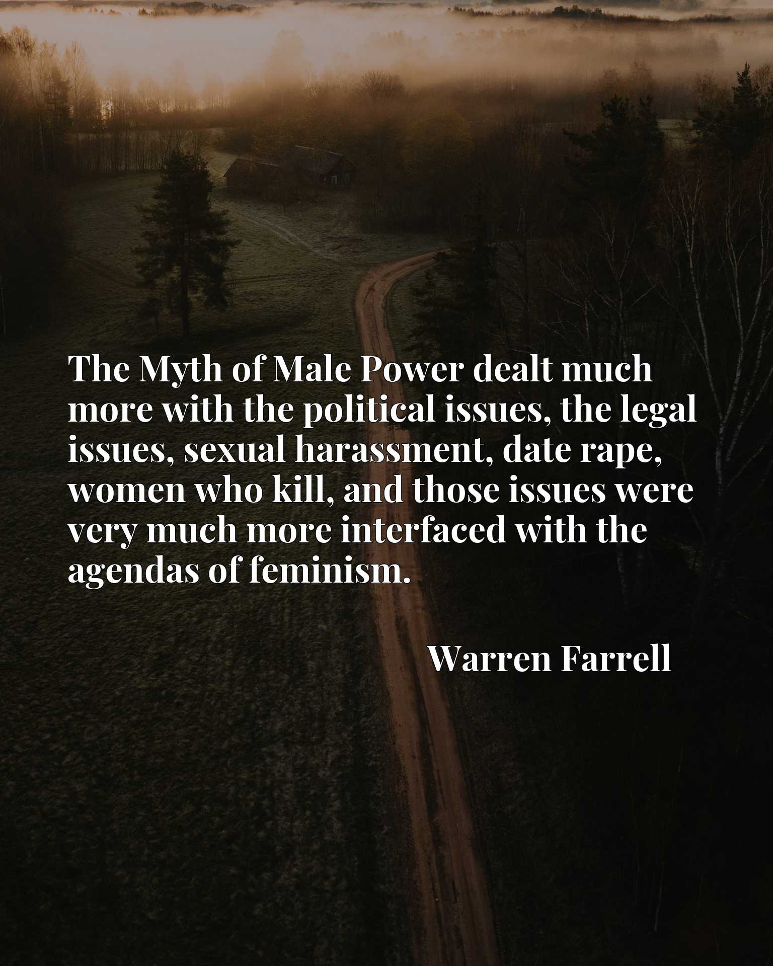 Quote Picture :The Myth of Male Power dealt much more with the political issues, the legal issues, sexual harassment, date rape, women who kill, and those issues were very much more interfaced with the agendas of feminism.