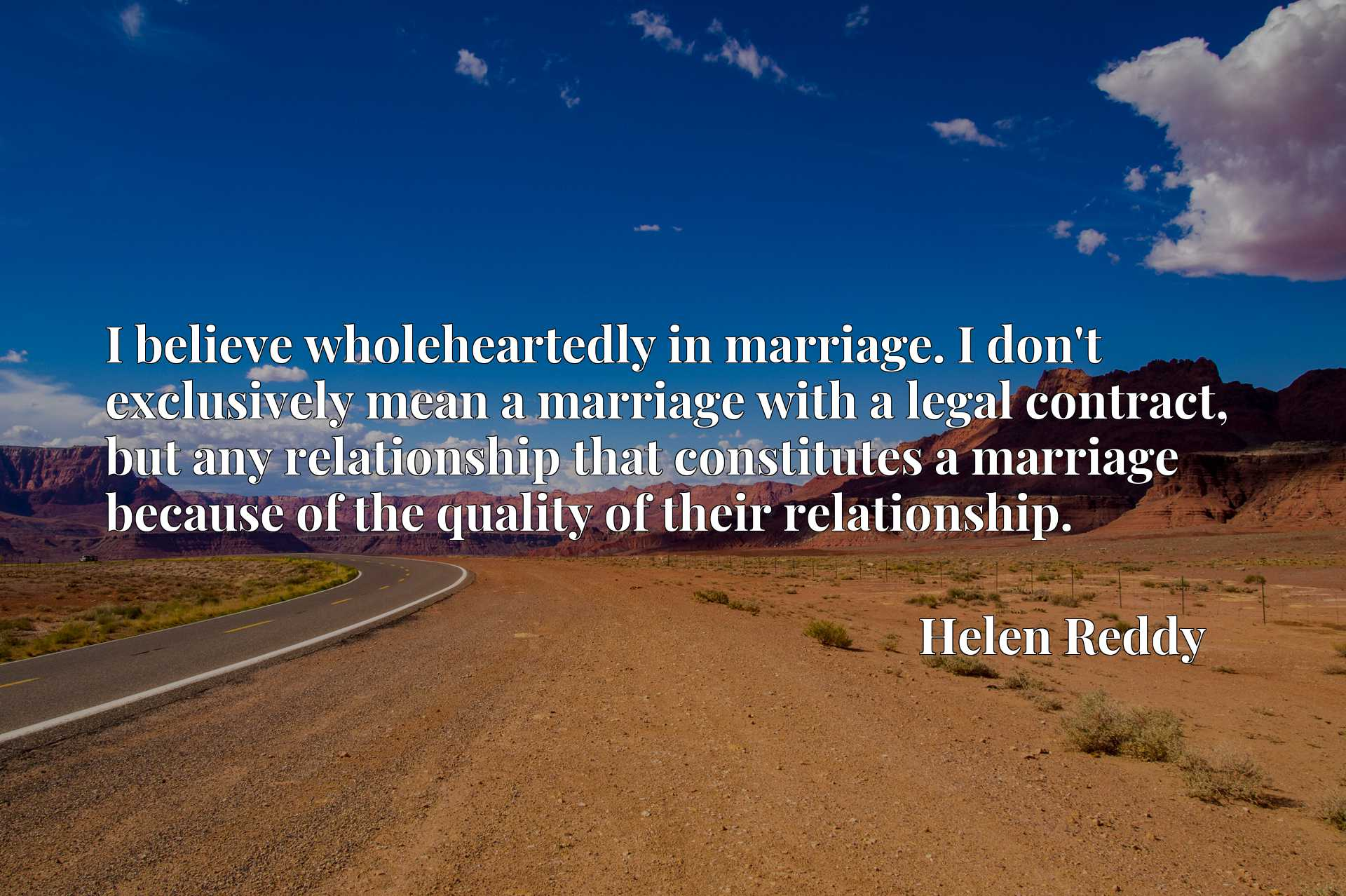 I believe wholeheartedly in marriage. I don't exclusively mean a marriage with a legal contract, but any relationship that constitutes a marriage because of the quality of their relationship.