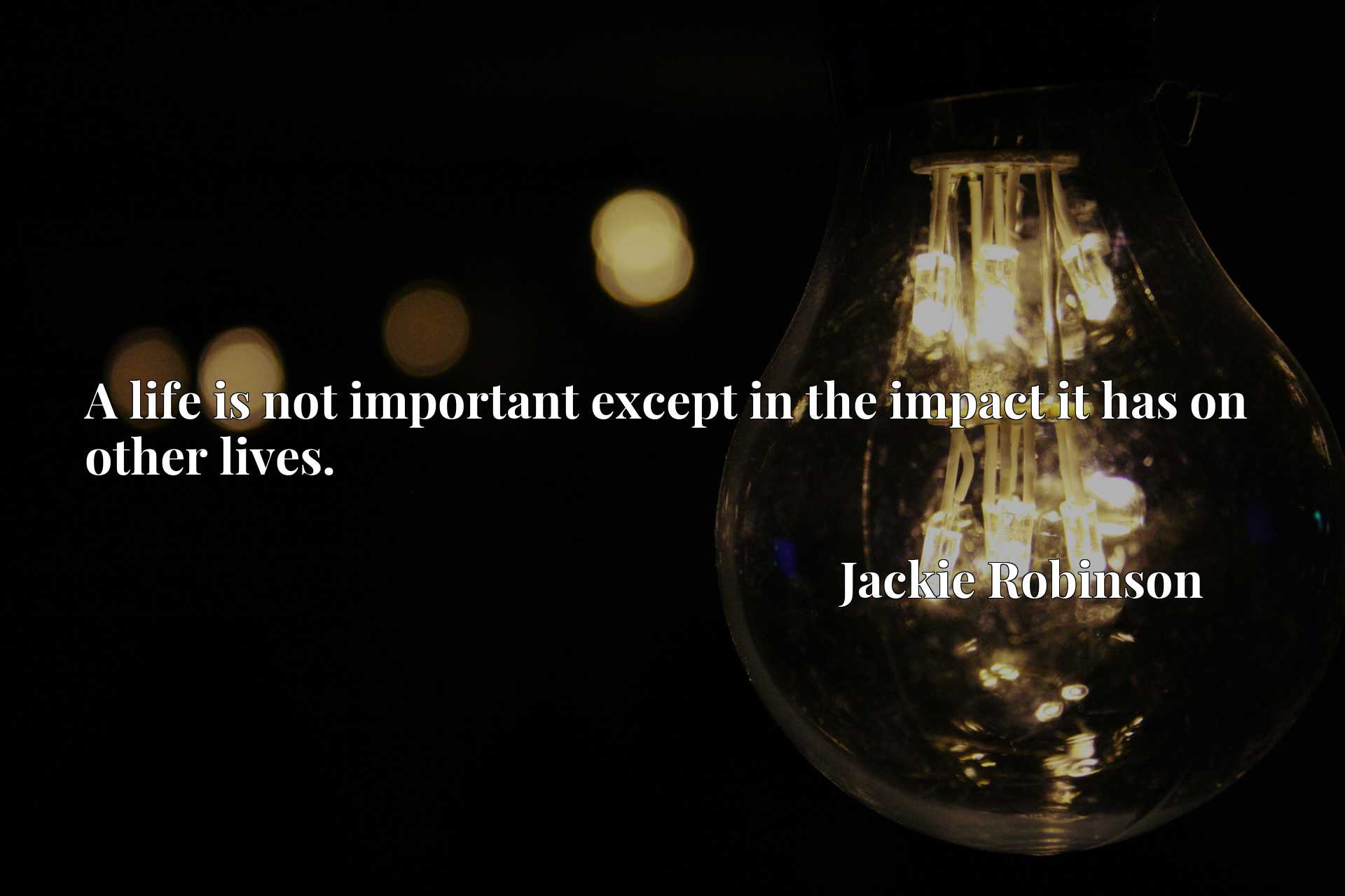 Quote Picture :A life is not important except in the impact it has on other lives.