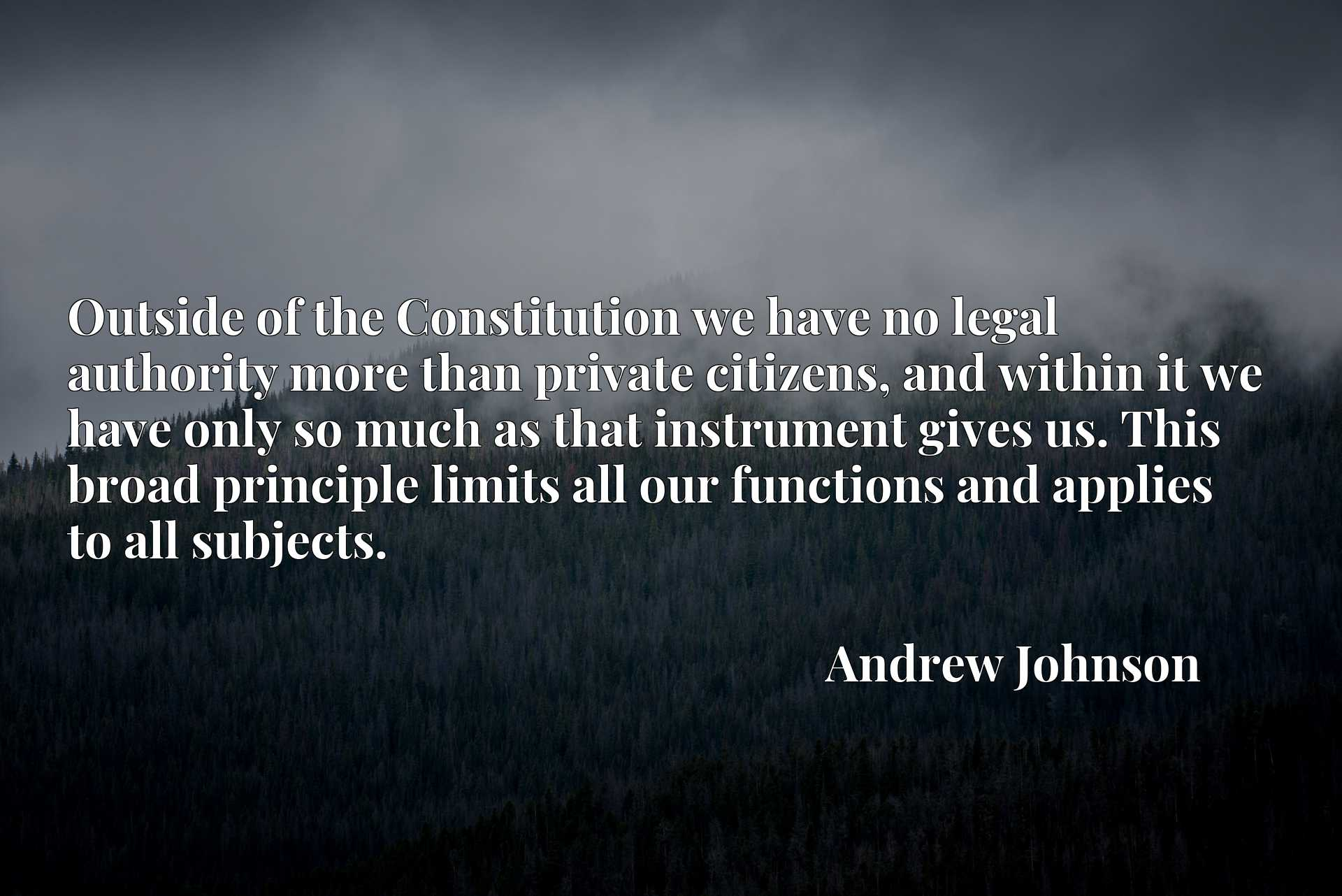 Quote Picture :Outside of the Constitution we have no legal authority more than private citizens, and within it we have only so much as that instrument gives us. This broad principle limits all our functions and applies to all subjects.