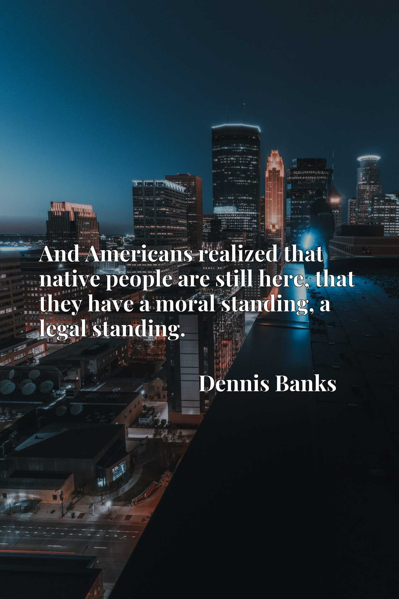 Quote Picture :And Americans realized that native people are still here, that they have a moral standing, a legal standing.