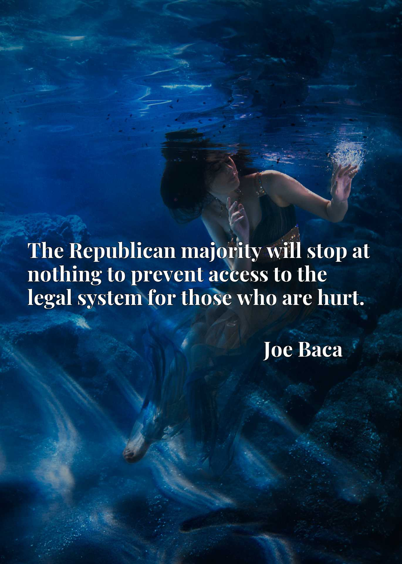 Quote Picture :The Republican majority will stop at nothing to prevent access to the legal system for those who are hurt.