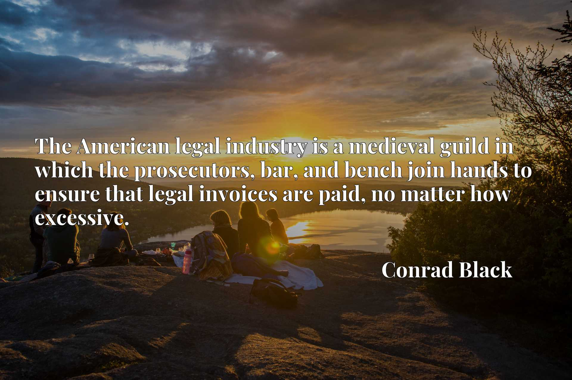 Quote Picture :The American legal industry is a medieval guild in which the prosecutors, bar, and bench join hands to ensure that legal invoices are paid, no matter how excessive.