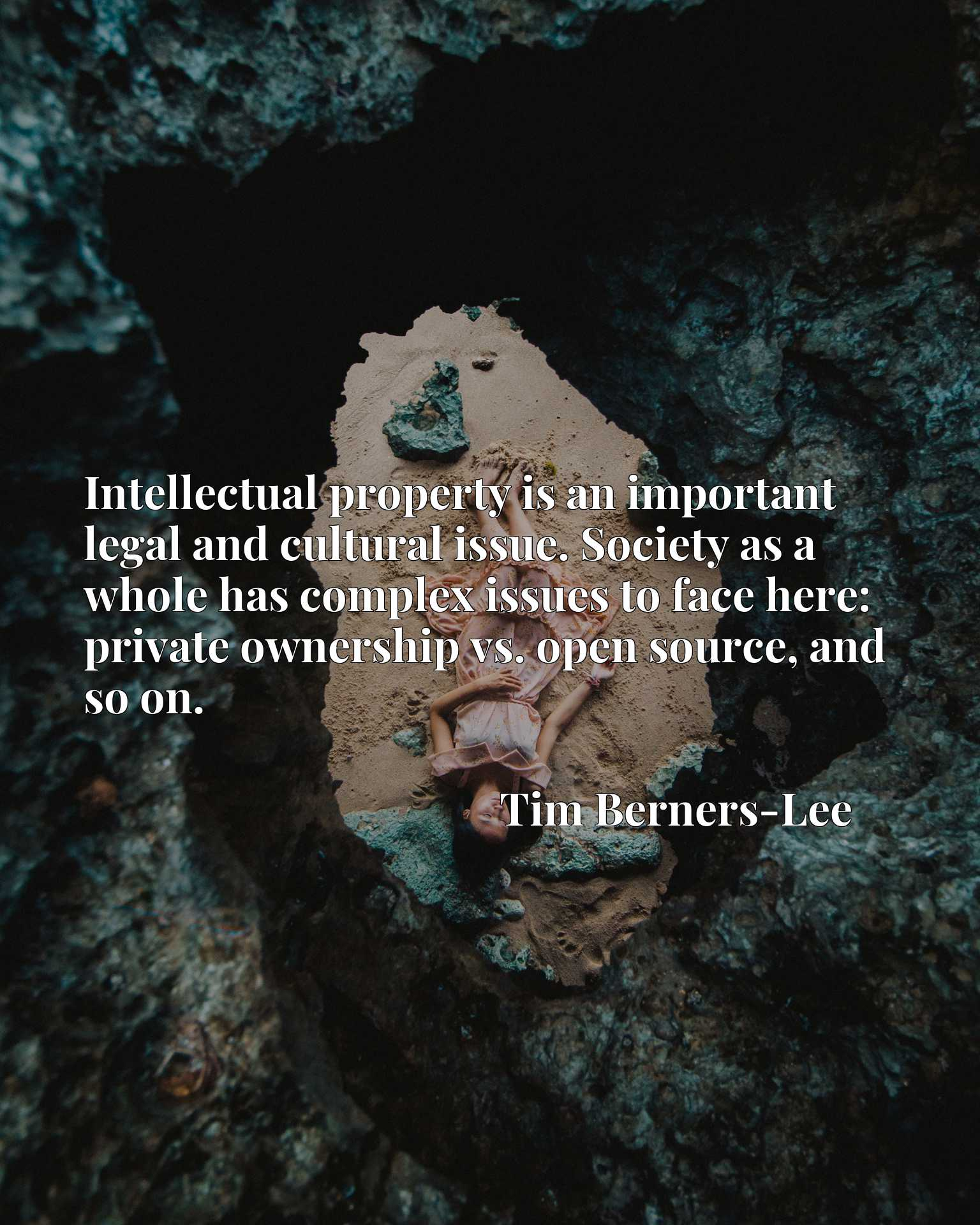 Quote Picture :Intellectual property is an important legal and cultural issue. Society as a whole has complex issues to face here: private ownership vs. open source, and so on.