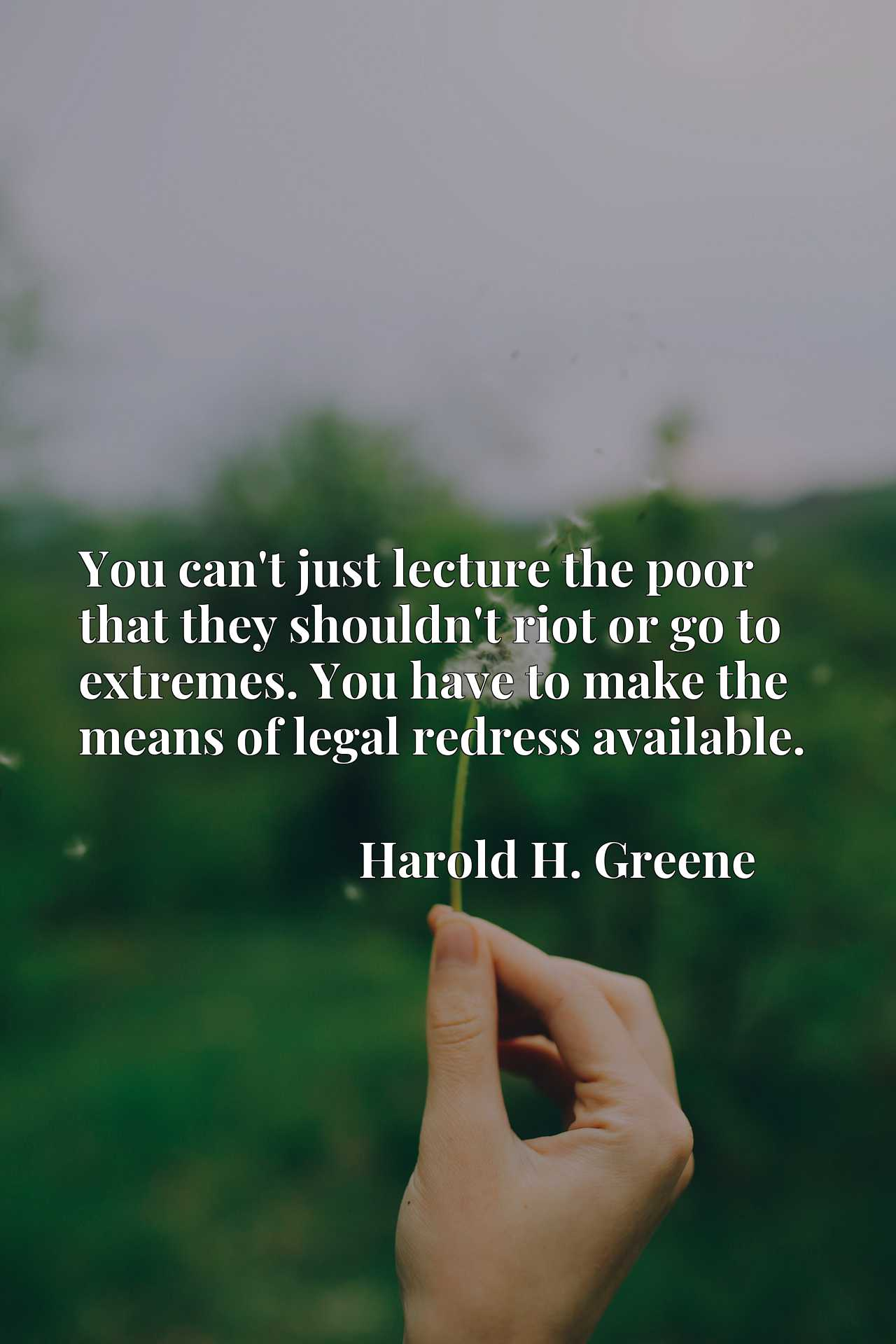 Quote Picture :You can't just lecture the poor that they shouldn't riot or go to extremes. You have to make the means of legal redress available.