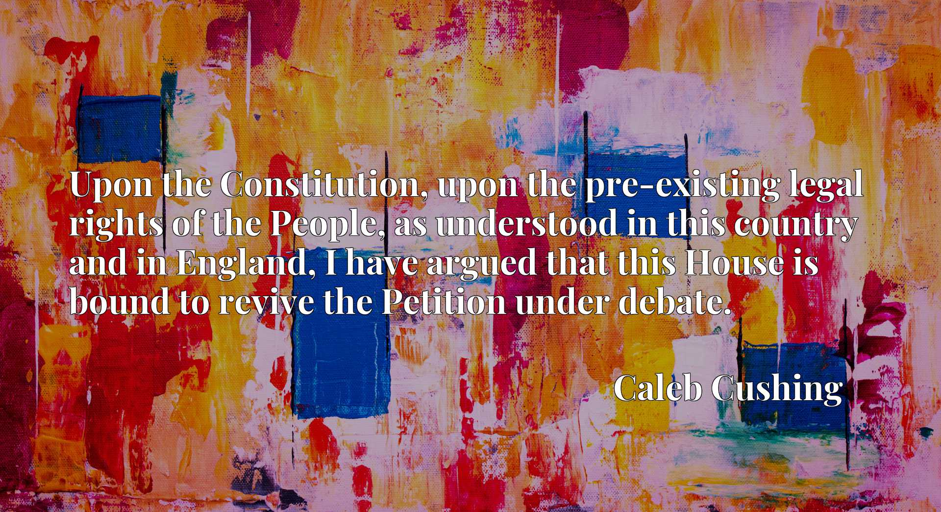 Quote Picture :Upon the Constitution, upon the pre-existing legal rights of the People, as understood in this country and in England, I have argued that this House is bound to revive the Petition under debate.
