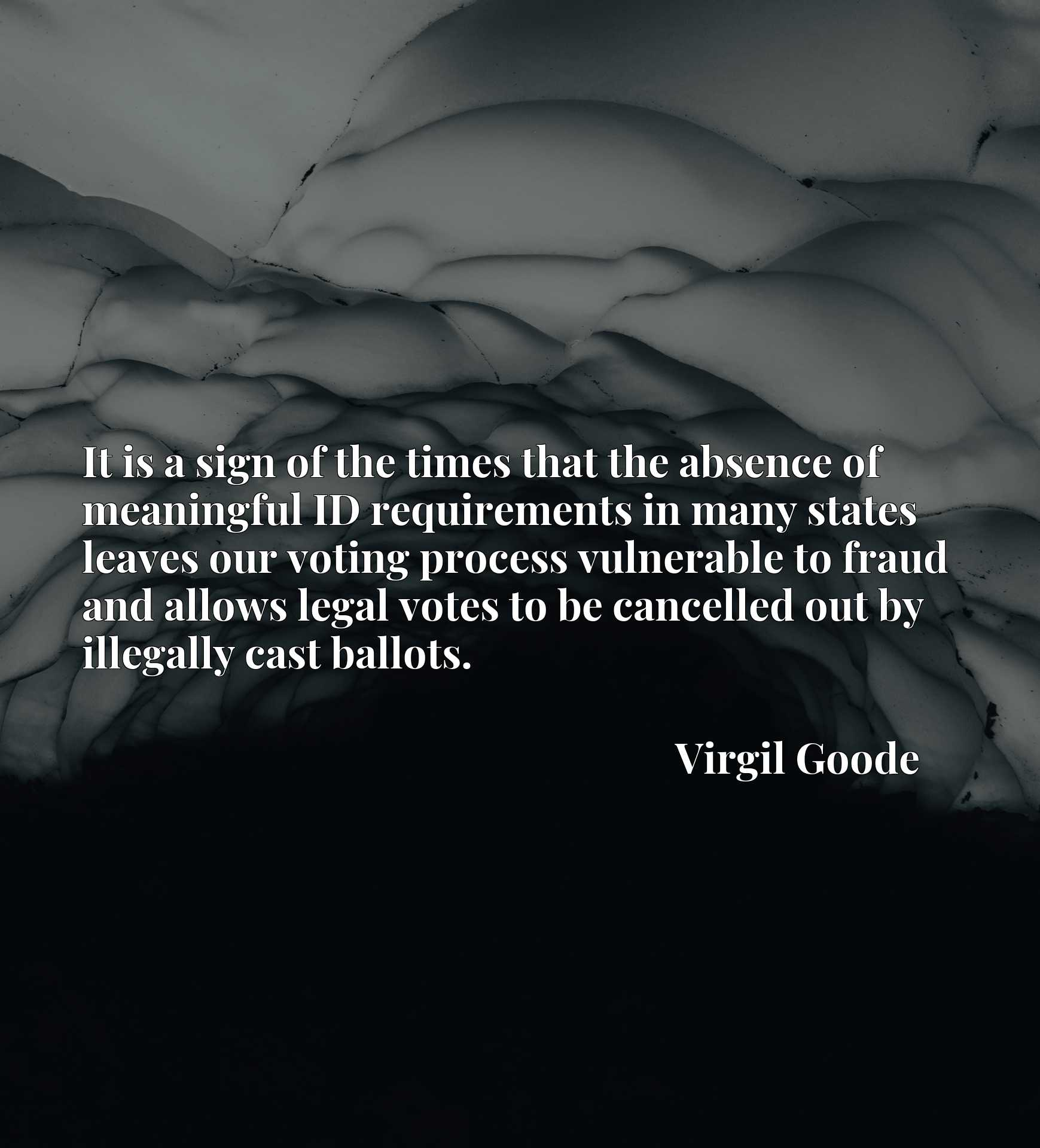 Quote Picture :It is a sign of the times that the absence of meaningful ID requirements in many states leaves our voting process vulnerable to fraud and allows legal votes to be cancelled out by illegally cast ballots.
