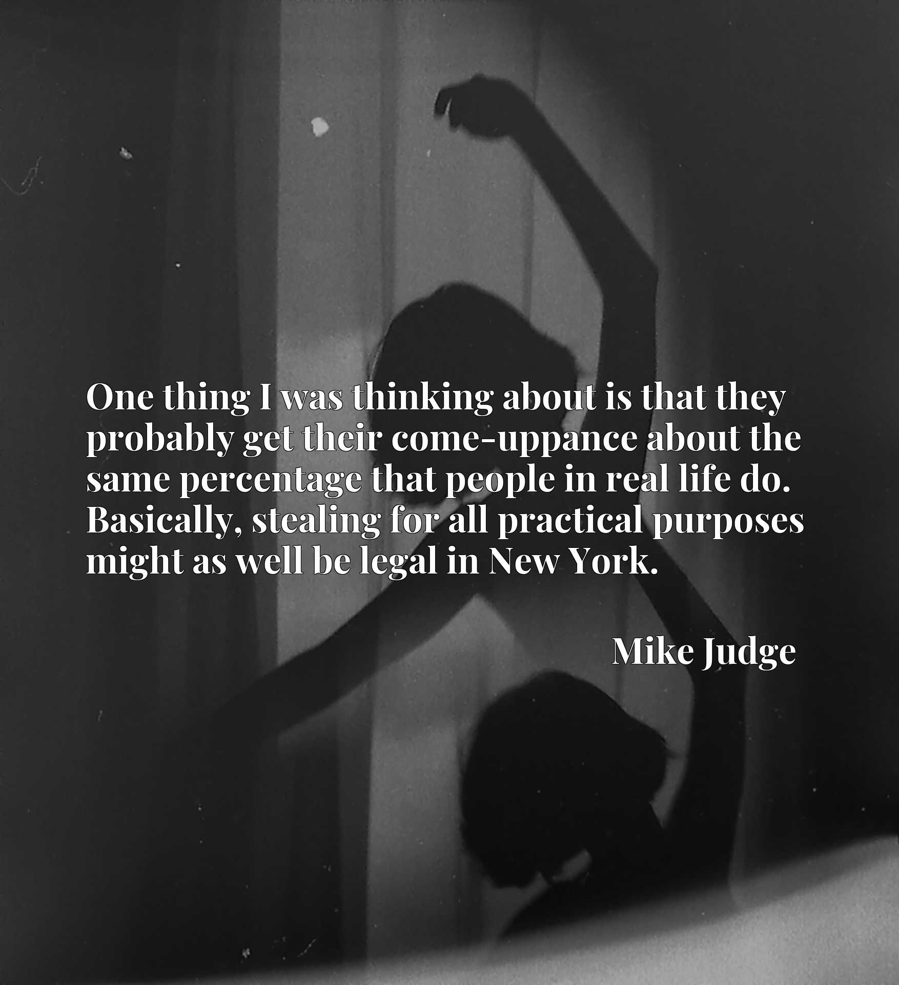 Quote Picture :One thing I was thinking about is that they probably get their come-uppance about the same percentage that people in real life do. Basically, stealing for all practical purposes might as well be legal in New York.