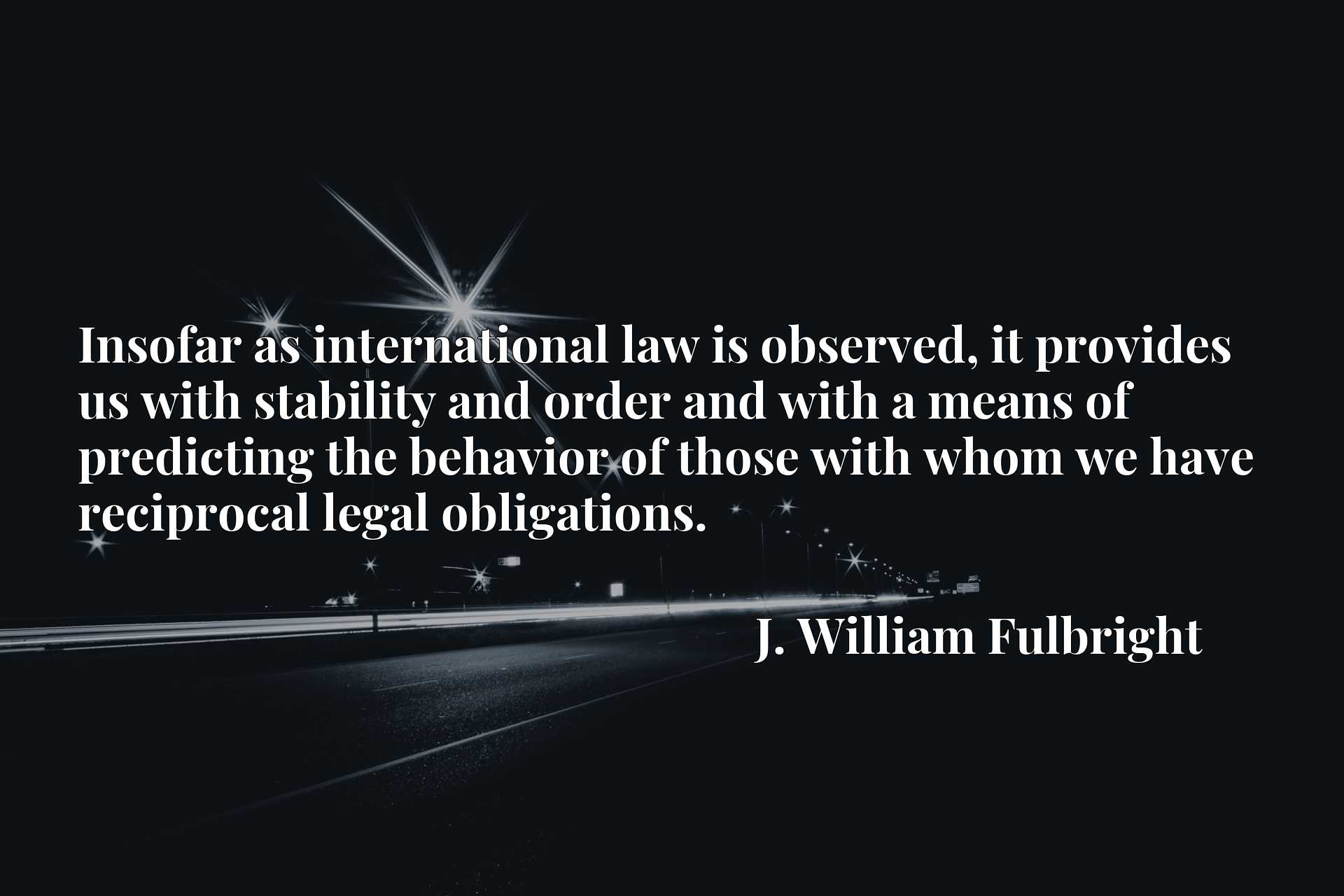 Quote Picture :Insofar as international law is observed, it provides us with stability and order and with a means of predicting the behavior of those with whom we have reciprocal legal obligations.