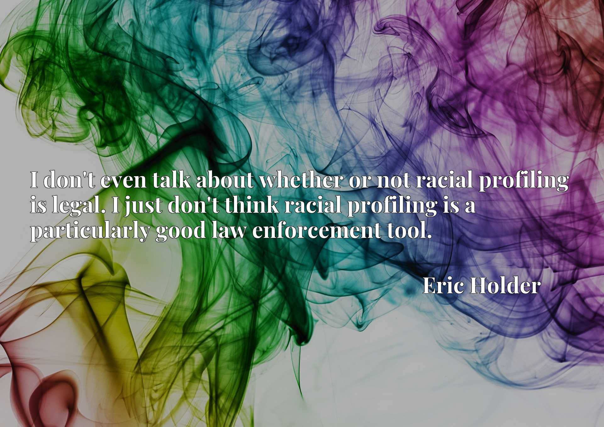 Quote Picture :I don't even talk about whether or not racial profiling is legal. I just don't think racial profiling is a particularly good law enforcement tool.