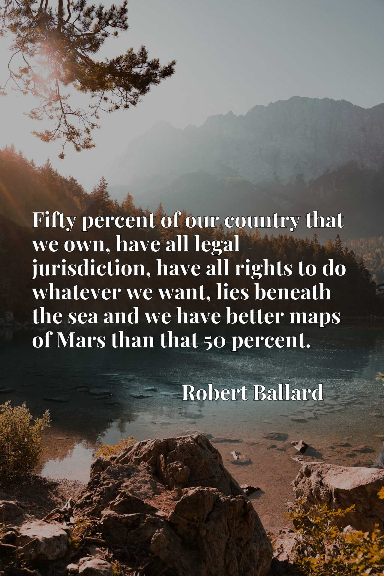 Quote Picture :Fifty percent of our country that we own, have all legal jurisdiction, have all rights to do whatever we want, lies beneath the sea and we have better maps of Mars than that 50 percent.