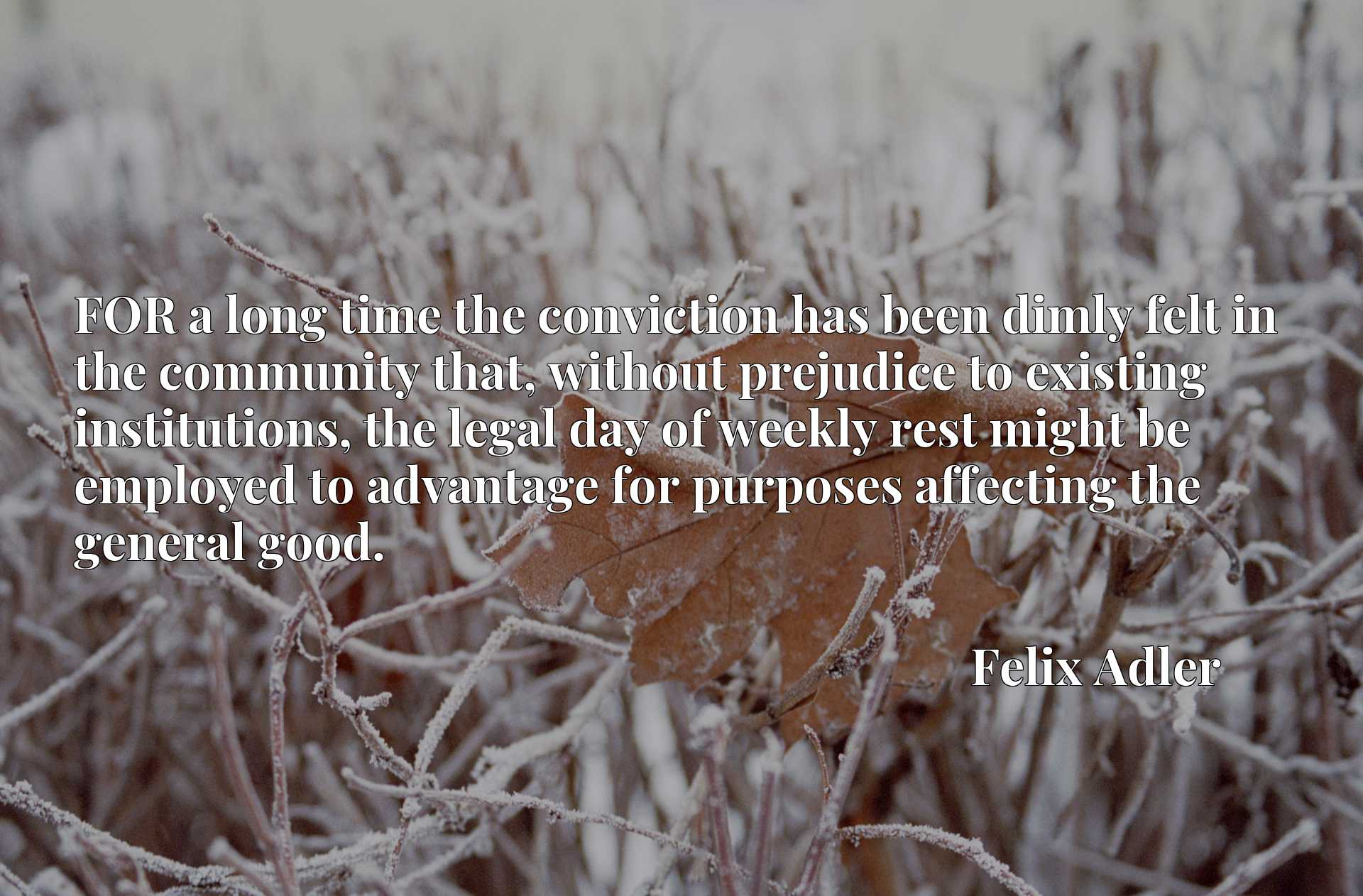 Quote Picture :FOR a long time the conviction has been dimly felt in the community that, without prejudice to existing institutions, the legal day of weekly rest might be employed to advantage for purposes affecting the general good.