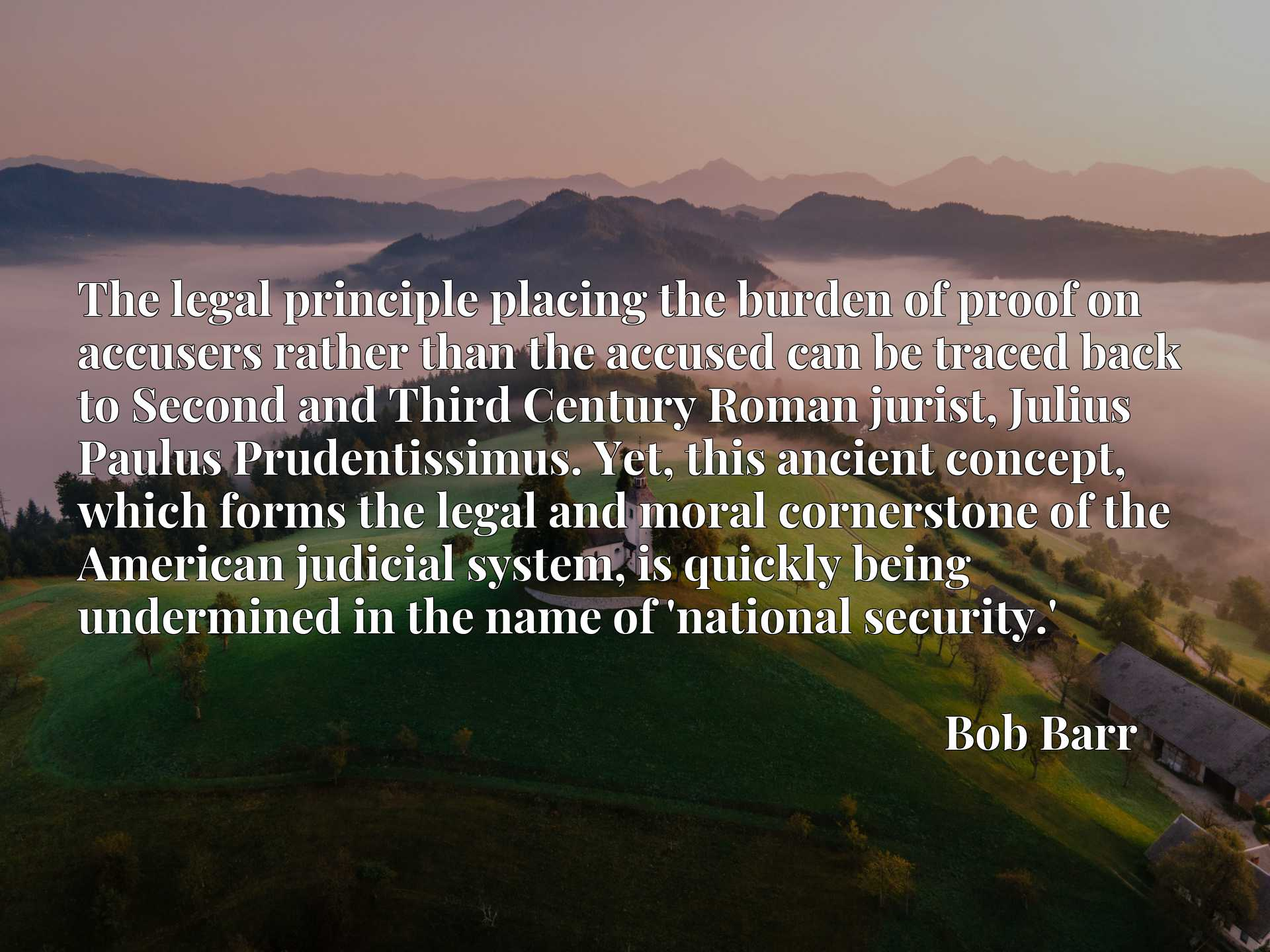 Quote Picture :The legal principle placing the burden of proof on accusers rather than the accused can be traced back to Second and Third Century Roman jurist, Julius Paulus Prudentissimus. Yet, this ancient concept, which forms the legal and moral cornerstone of the American judicial system, is quickly being undermined in the name of 'national security.'