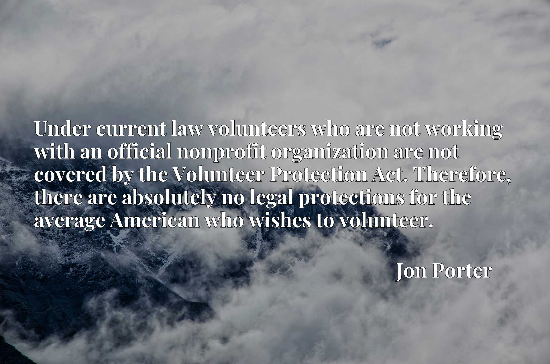 Quote Picture :Under current law volunteers who are not working with an official nonprofit organization are not covered by the Volunteer Protection Act. Therefore, there are absolutely no legal protections for the average American who wishes to volunteer.