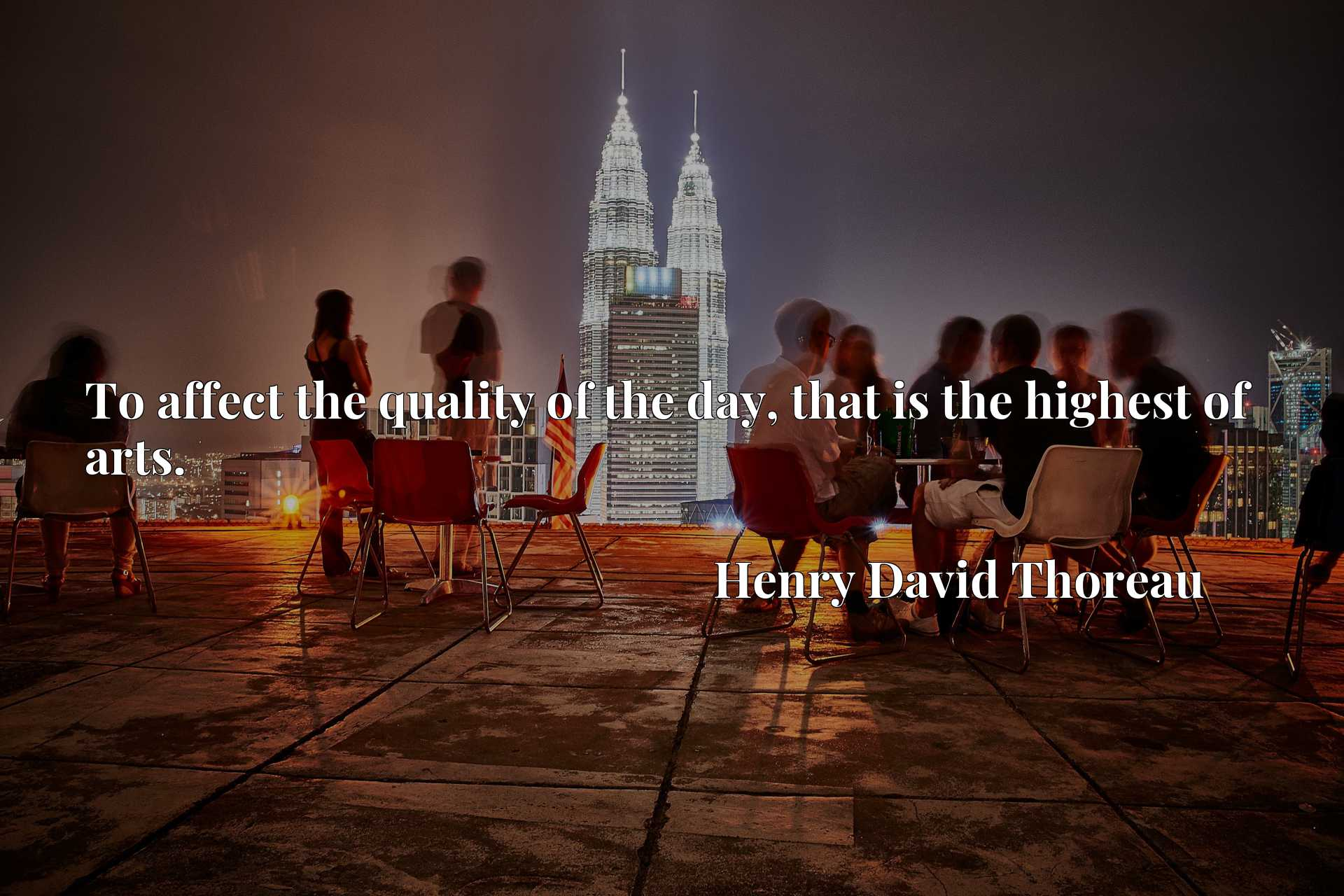 Quote Picture :To affect the quality of the day, that is the highest of arts.
