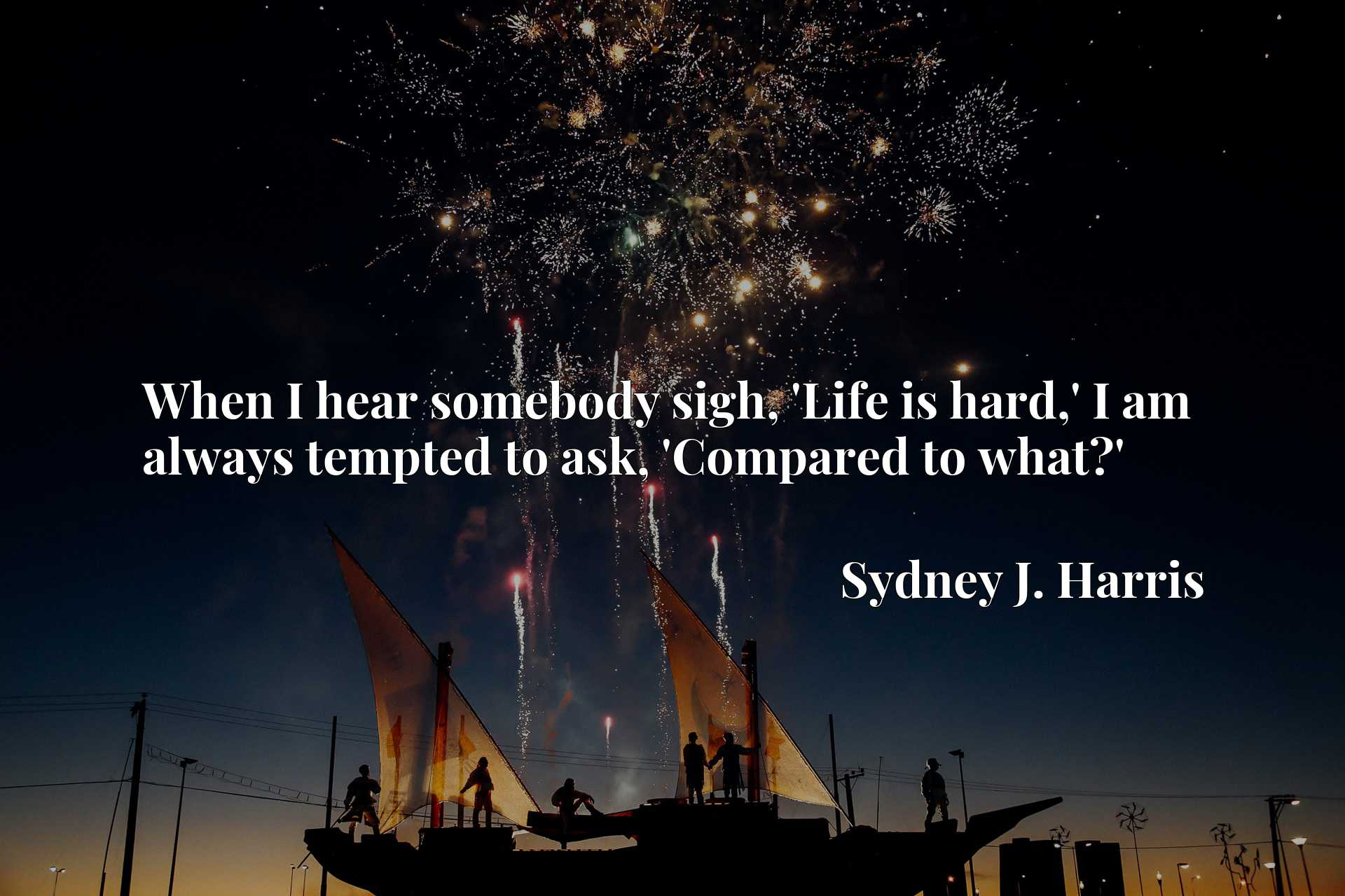 Quote Picture :When I hear somebody sigh, 'Life is hard,' I am always tempted to ask, 'Compared to what?'