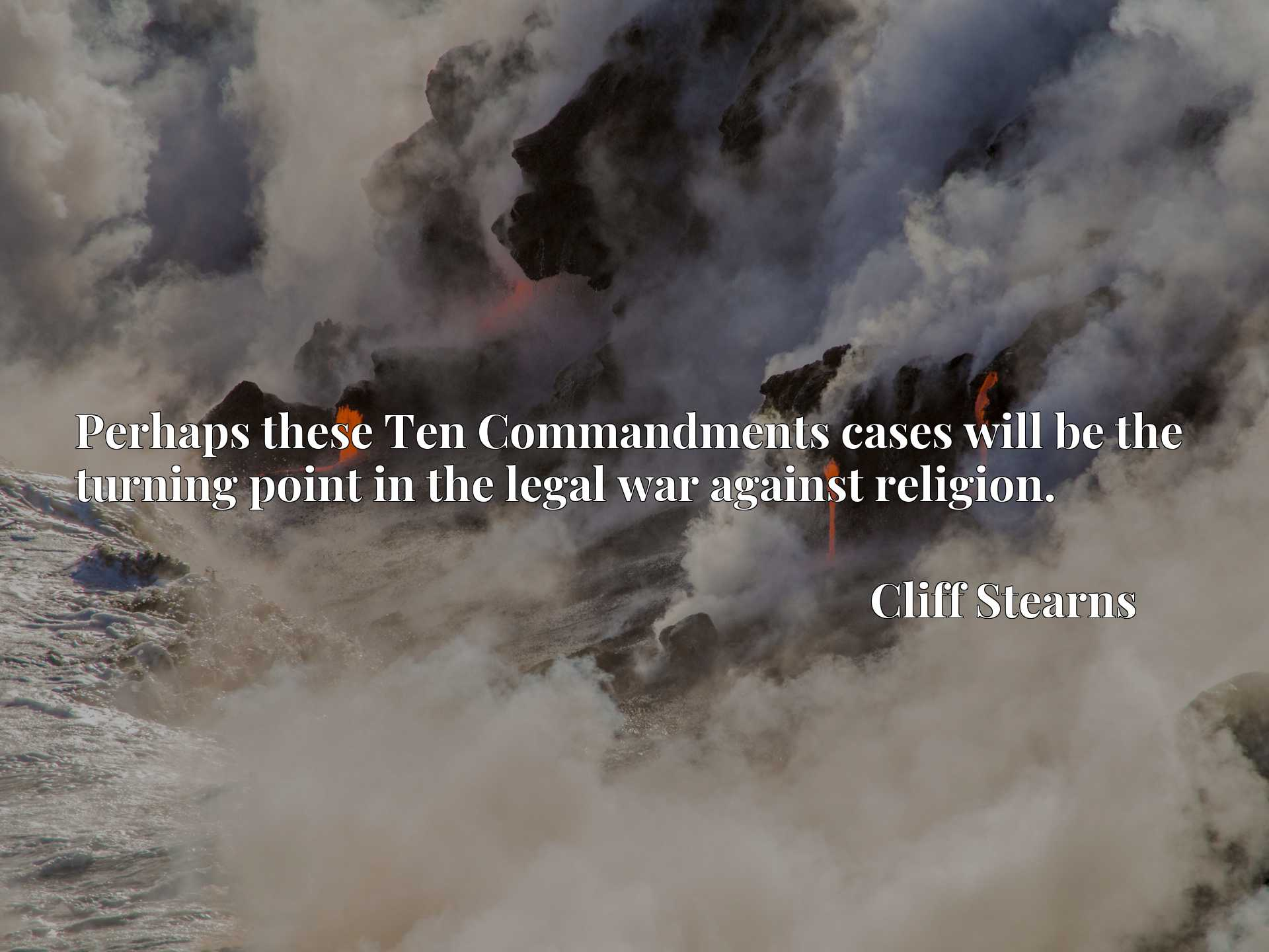 Quote Picture :Perhaps these Ten Commandments cases will be the turning point in the legal war against religion.
