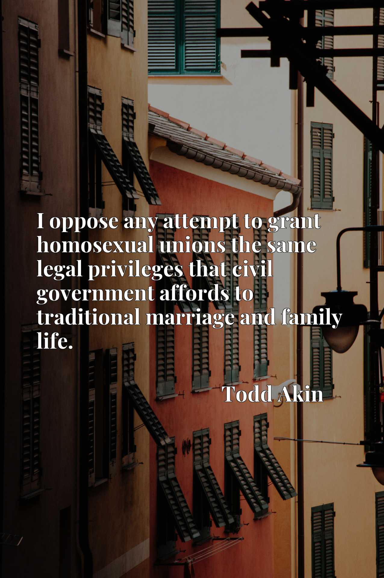 Quote Picture :I oppose any attempt to grant homosexual unions the same legal privileges that civil government affords to traditional marriage and family life.
