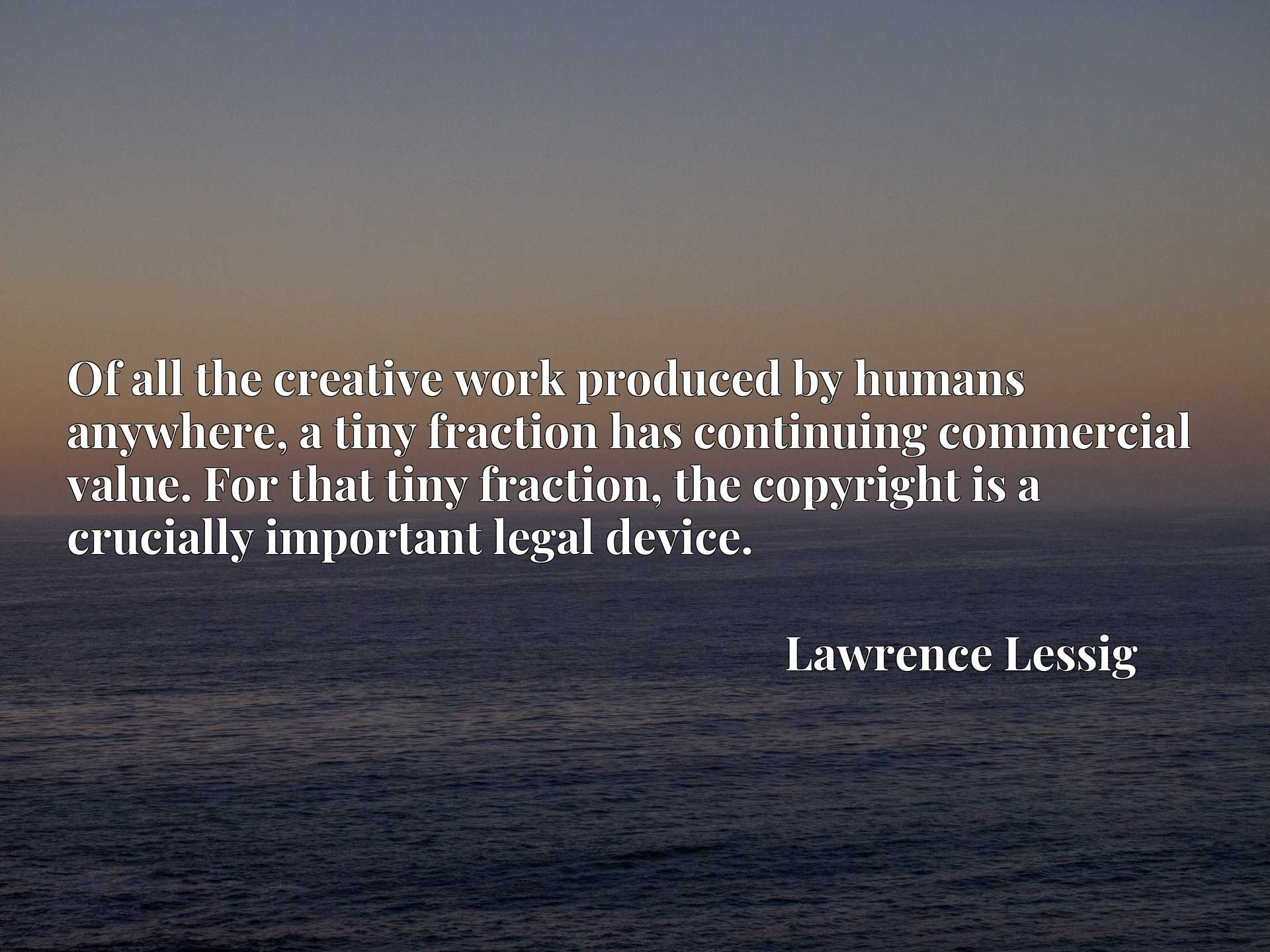 Quote Picture :Of all the creative work produced by humans anywhere, a tiny fraction has continuing commercial value. For that tiny fraction, the copyright is a crucially important legal device.