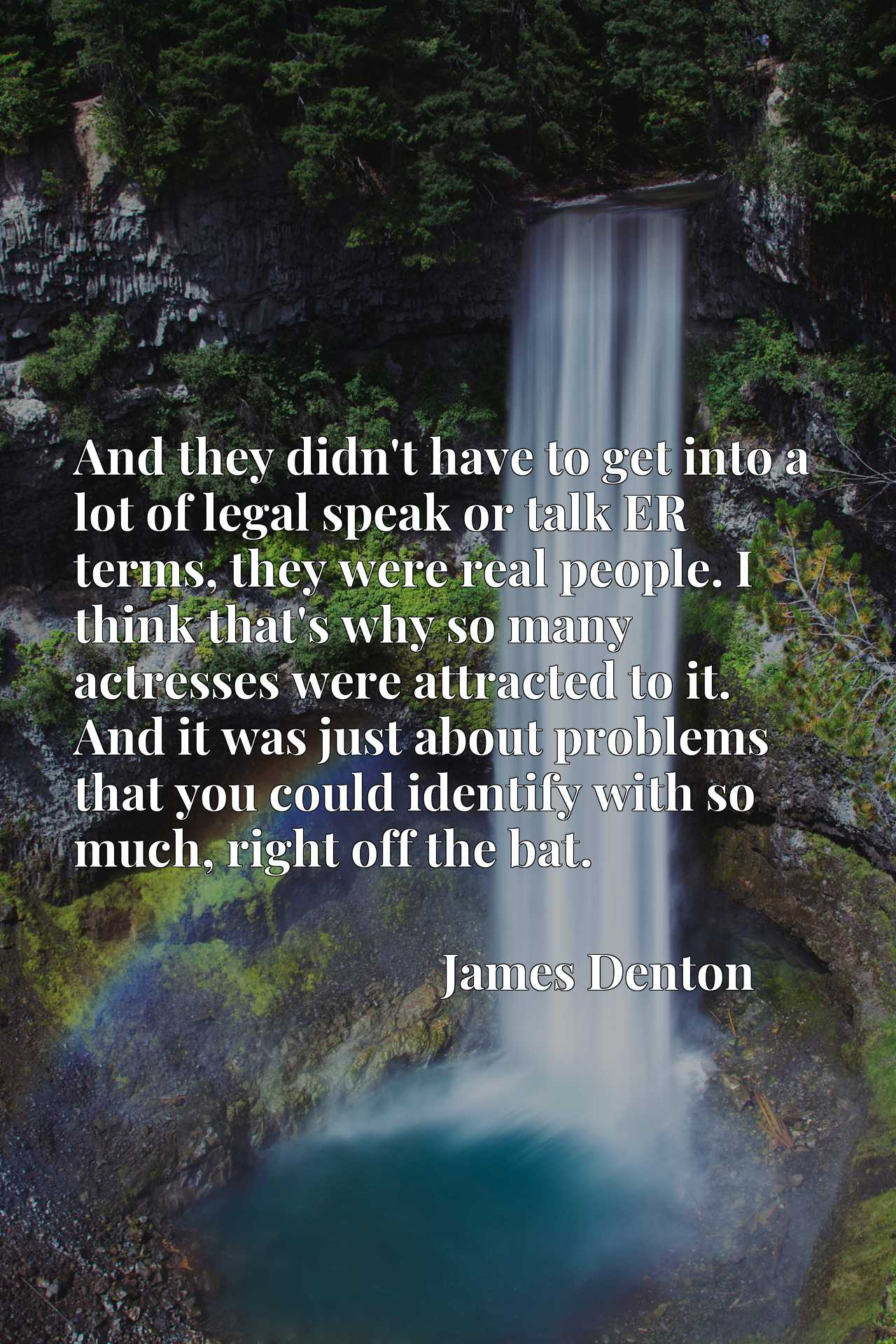 Quote Picture :And they didn't have to get into a lot of legal speak or talk ER terms, they were real people. I think that's why so many actresses were attracted to it. And it was just about problems that you could identify with so much, right off the bat.
