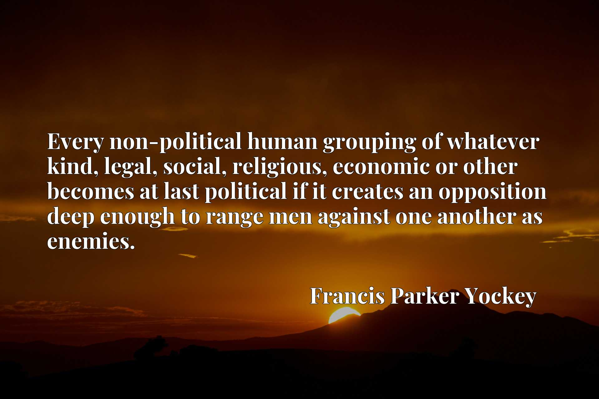 Quote Picture :Every non-political human grouping of whatever kind, legal, social, religious, economic or other becomes at last political if it creates an opposition deep enough to range men against one another as enemies.