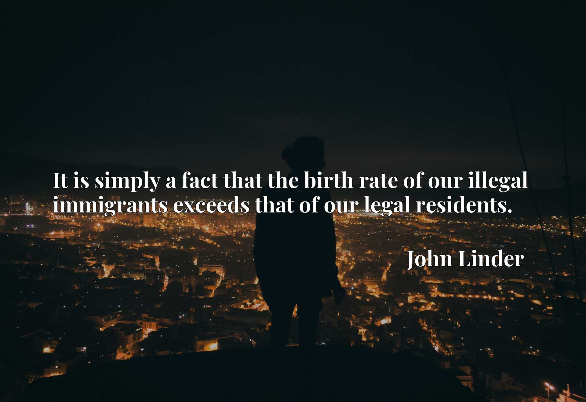 Quote Picture :It is simply a fact that the birth rate of our illegal immigrants exceeds that of our legal residents.