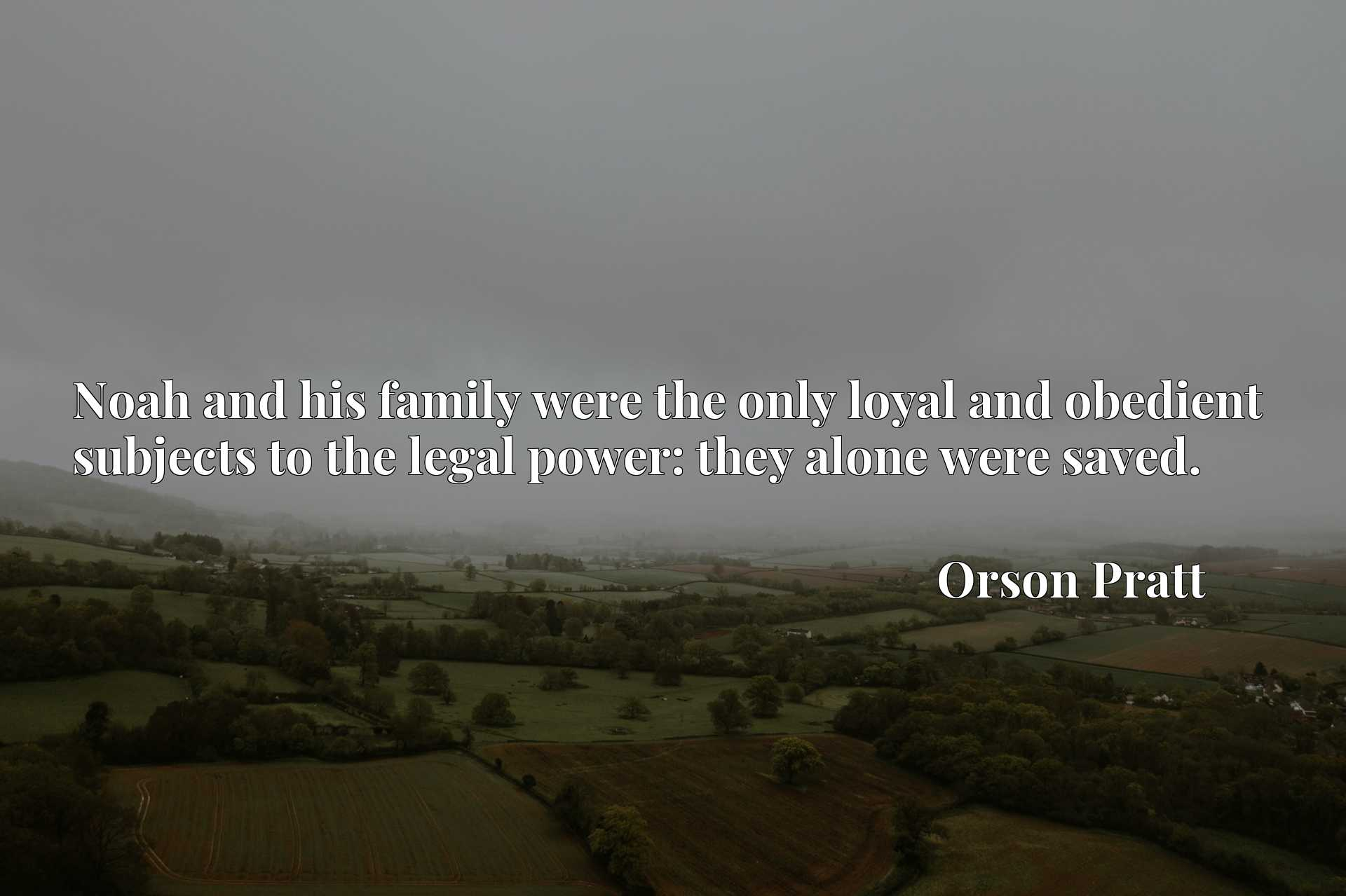 Quote Picture :Noah and his family were the only loyal and obedient subjects to the legal power: they alone were saved.