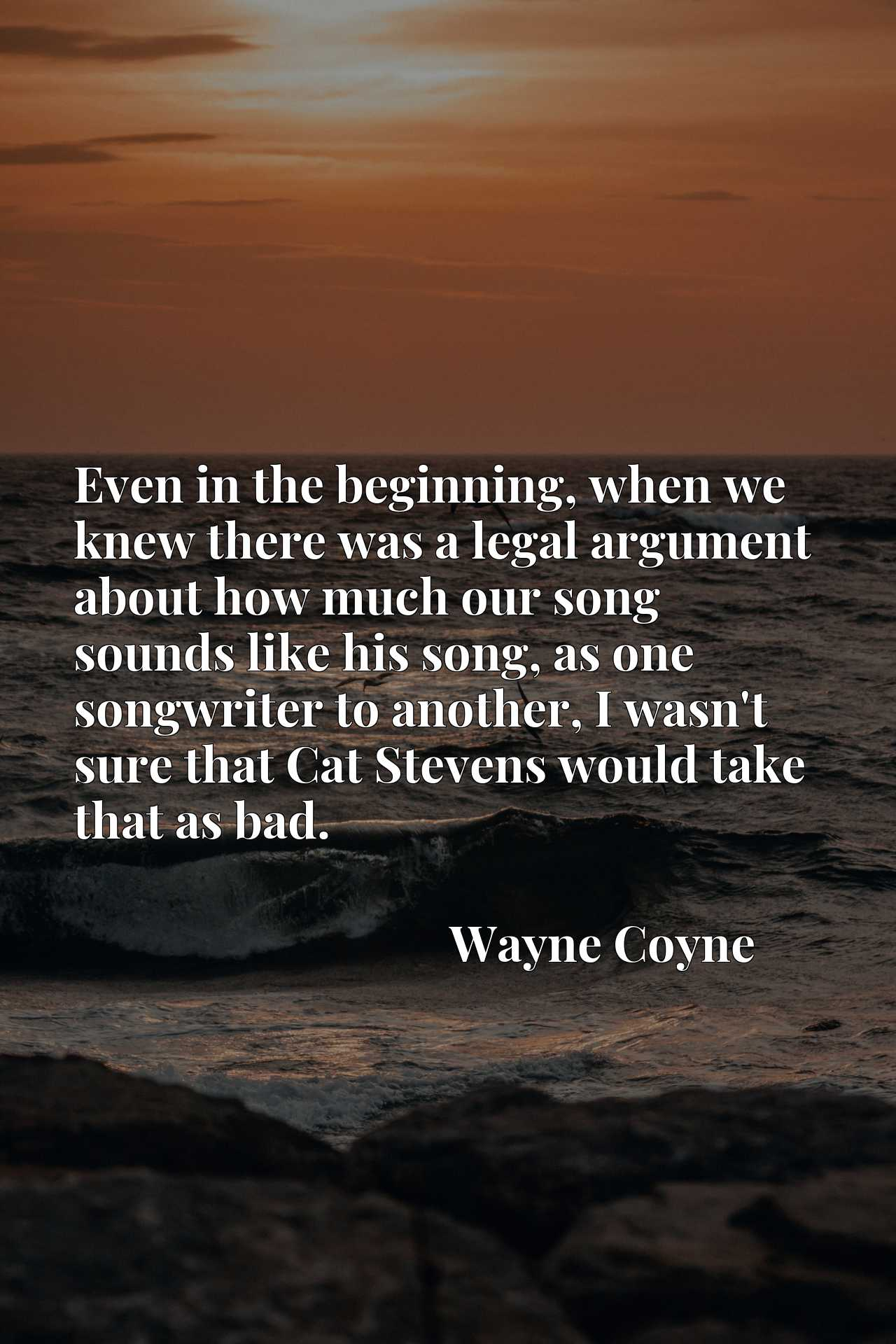 Quote Picture :Even in the beginning, when we knew there was a legal argument about how much our song sounds like his song, as one songwriter to another, I wasn't sure that Cat Stevens would take that as bad.