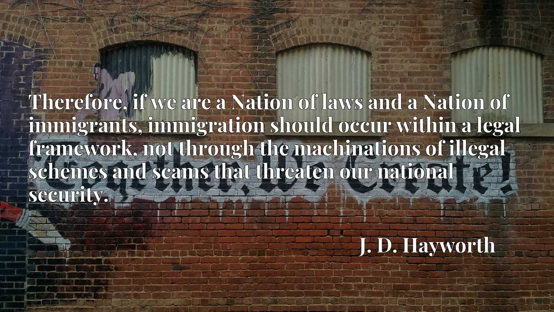 Therefore, if we are a Nation of laws and a Nation of immigrants, immigration should occur within a legal framework, not through the machinations of illegal schemes and scams that threaten our national security.