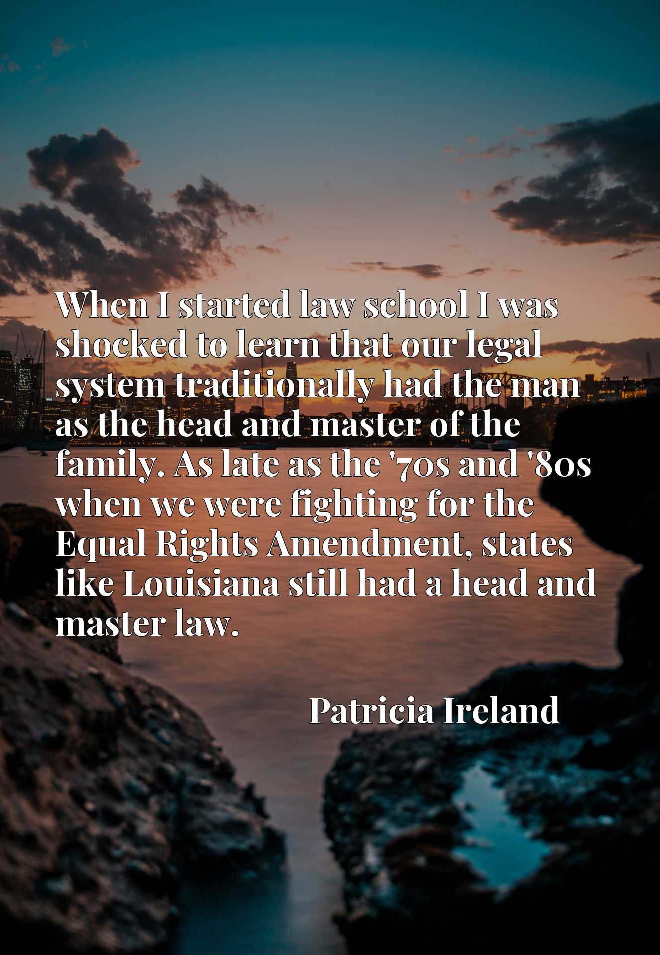 When I started law school I was shocked to learn that our legal system traditionally had the man as the head and master of the family. As late as the '70s and '80s when we were fighting for the Equal Rights Amendment, states like Louisiana still had a head and master law.