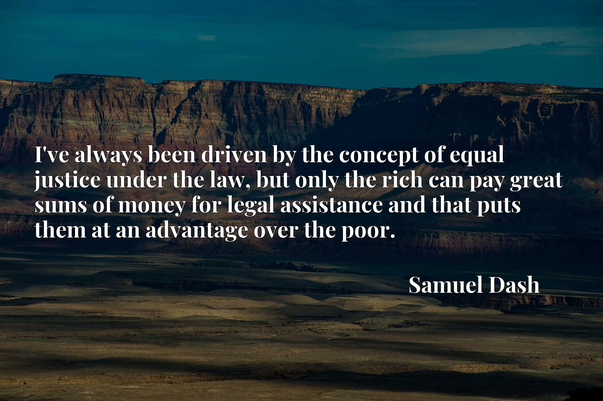 Quote Picture :I've always been driven by the concept of equal justice under the law, but only the rich can pay great sums of money for legal assistance and that puts them at an advantage over the poor.