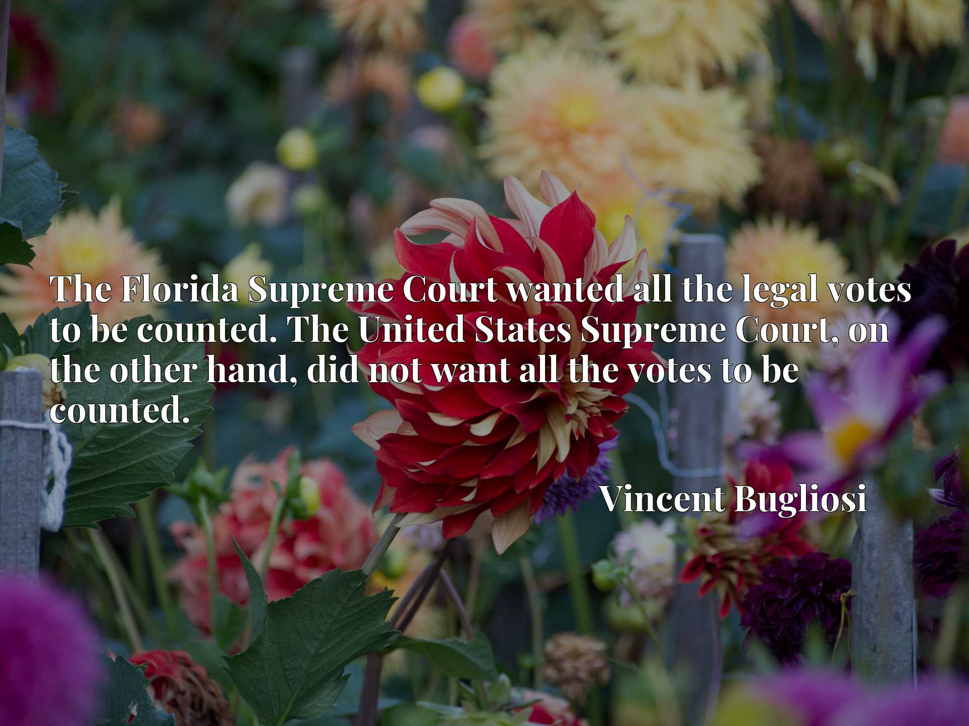 Quote Picture :The Florida Supreme Court wanted all the legal votes to be counted. The United States Supreme Court, on the other hand, did not want all the votes to be counted.