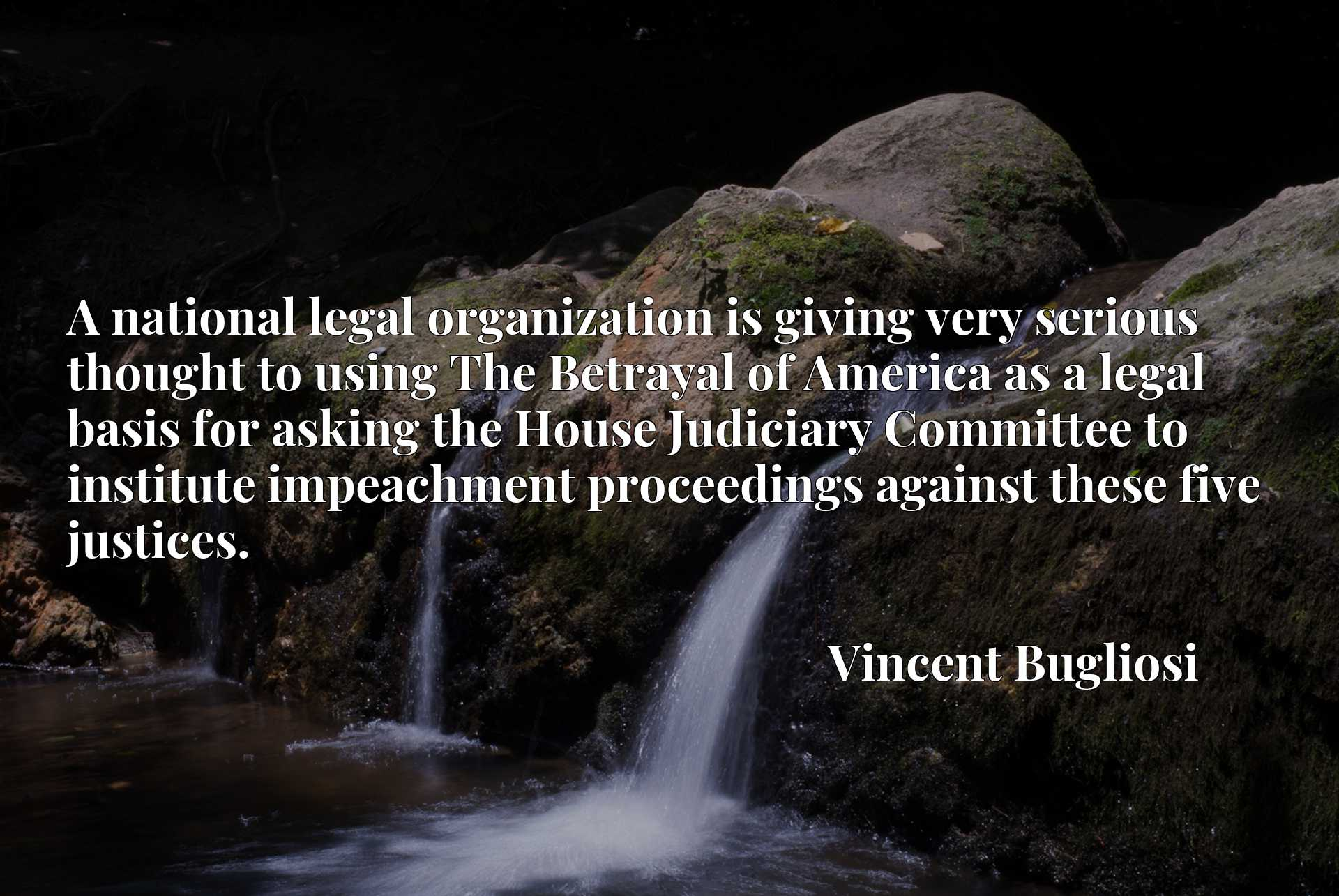 Quote Picture :A national legal organization is giving very serious thought to using The Betrayal of America as a legal basis for asking the House Judiciary Committee to institute impeachment proceedings against these five justices.