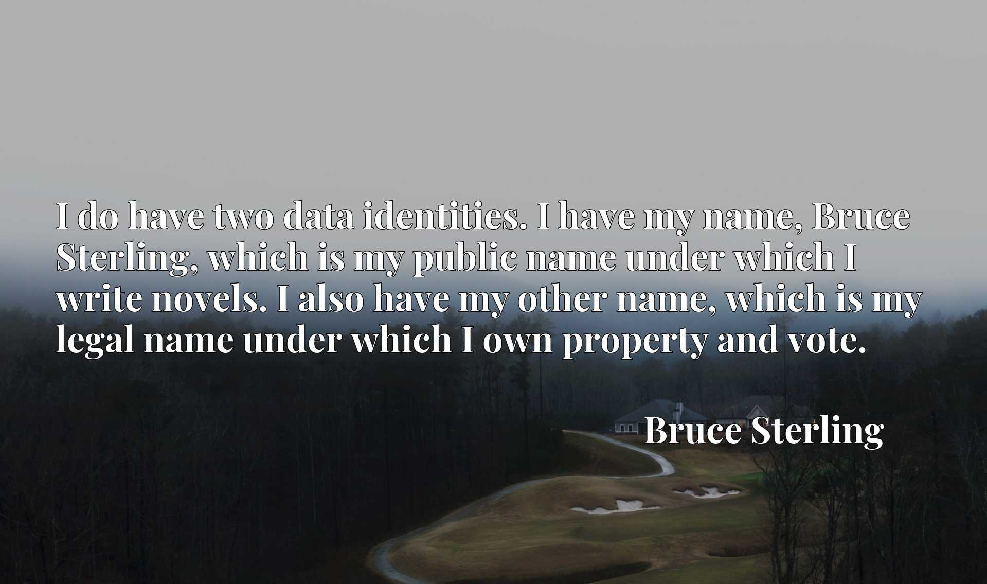 I do have two data identities. I have my name, Bruce Sterling, which is my public name under which I write novels. I also have my other name, which is my legal name under which I own property and vote.