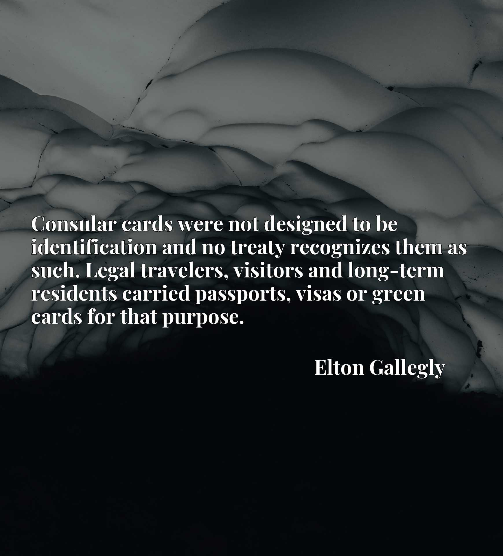 Quote Picture :Consular cards were not designed to be identification and no treaty recognizes them as such. Legal travelers, visitors and long-term residents carried passports, visas or green cards for that purpose.