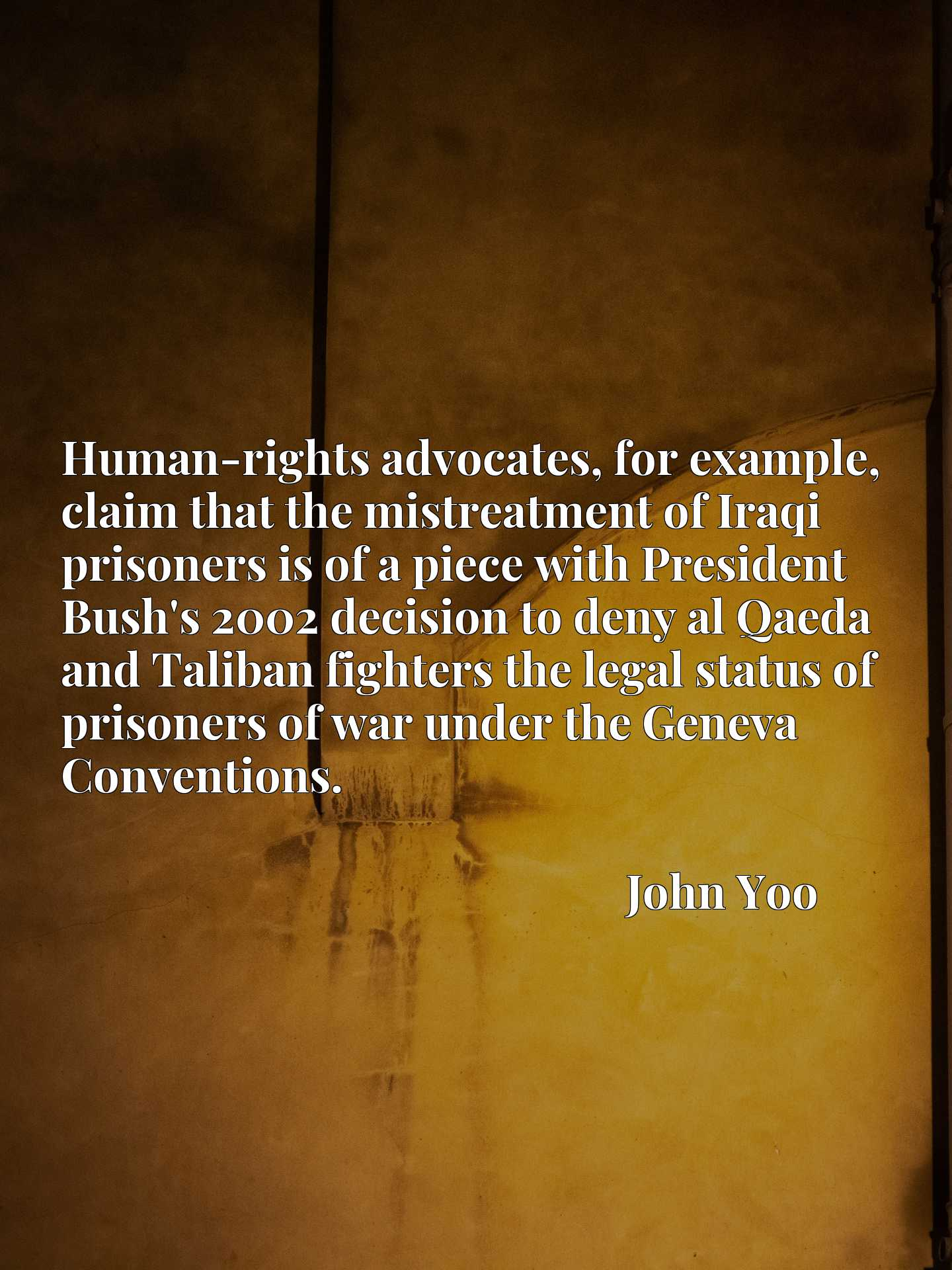 Quote Picture :Human-rights advocates, for example, claim that the mistreatment of Iraqi prisoners is of a piece with President Bush's 2002 decision to deny al Qaeda and Taliban fighters the legal status of prisoners of war under the Geneva Conventions.