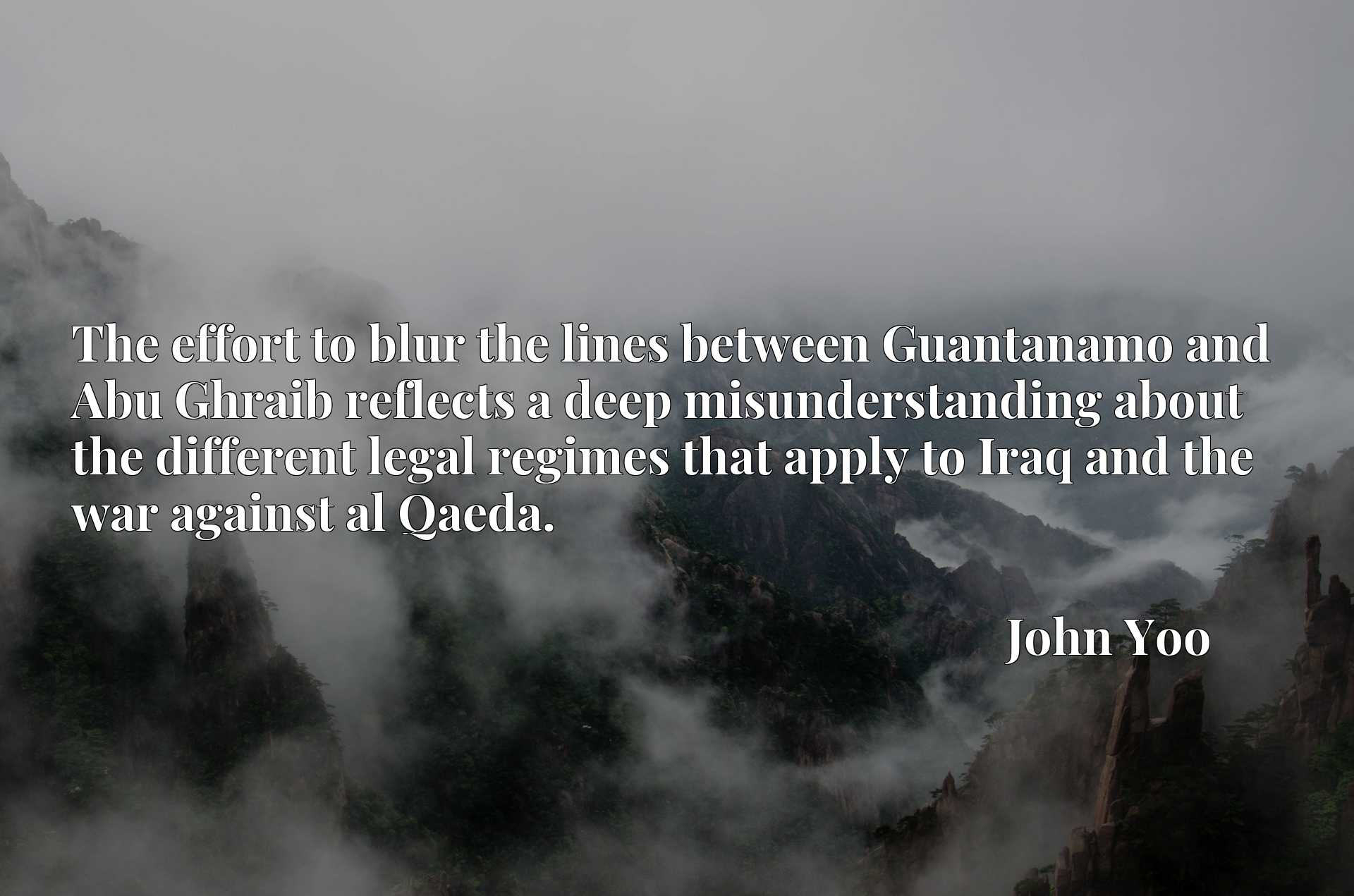 Quote Picture :The effort to blur the lines between Guantanamo and Abu Ghraib reflects a deep misunderstanding about the different legal regimes that apply to Iraq and the war against al Qaeda.