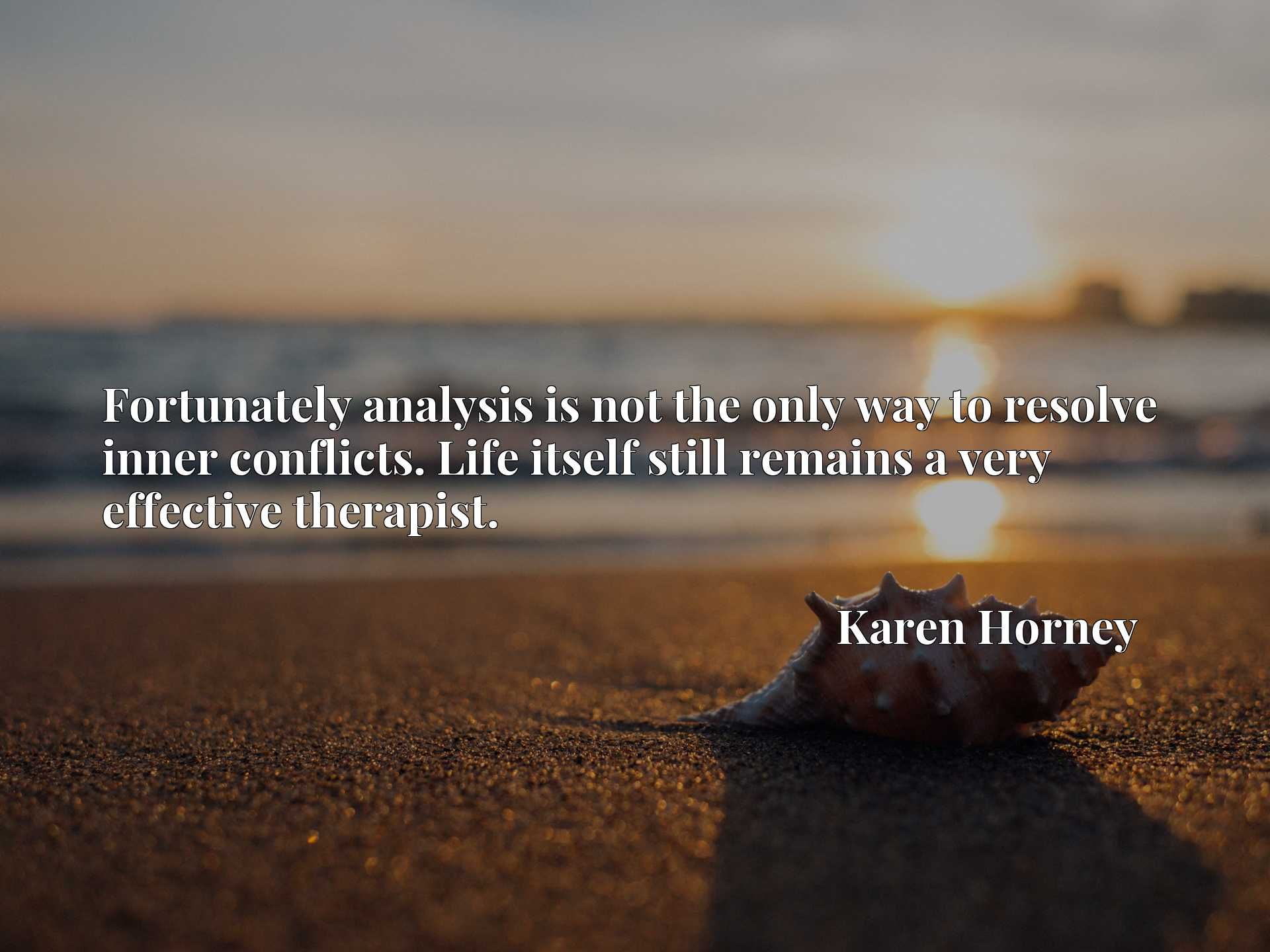Quote Picture :Fortunately analysis is not the only way to resolve inner conflicts. Life itself still remains a very effective therapist.